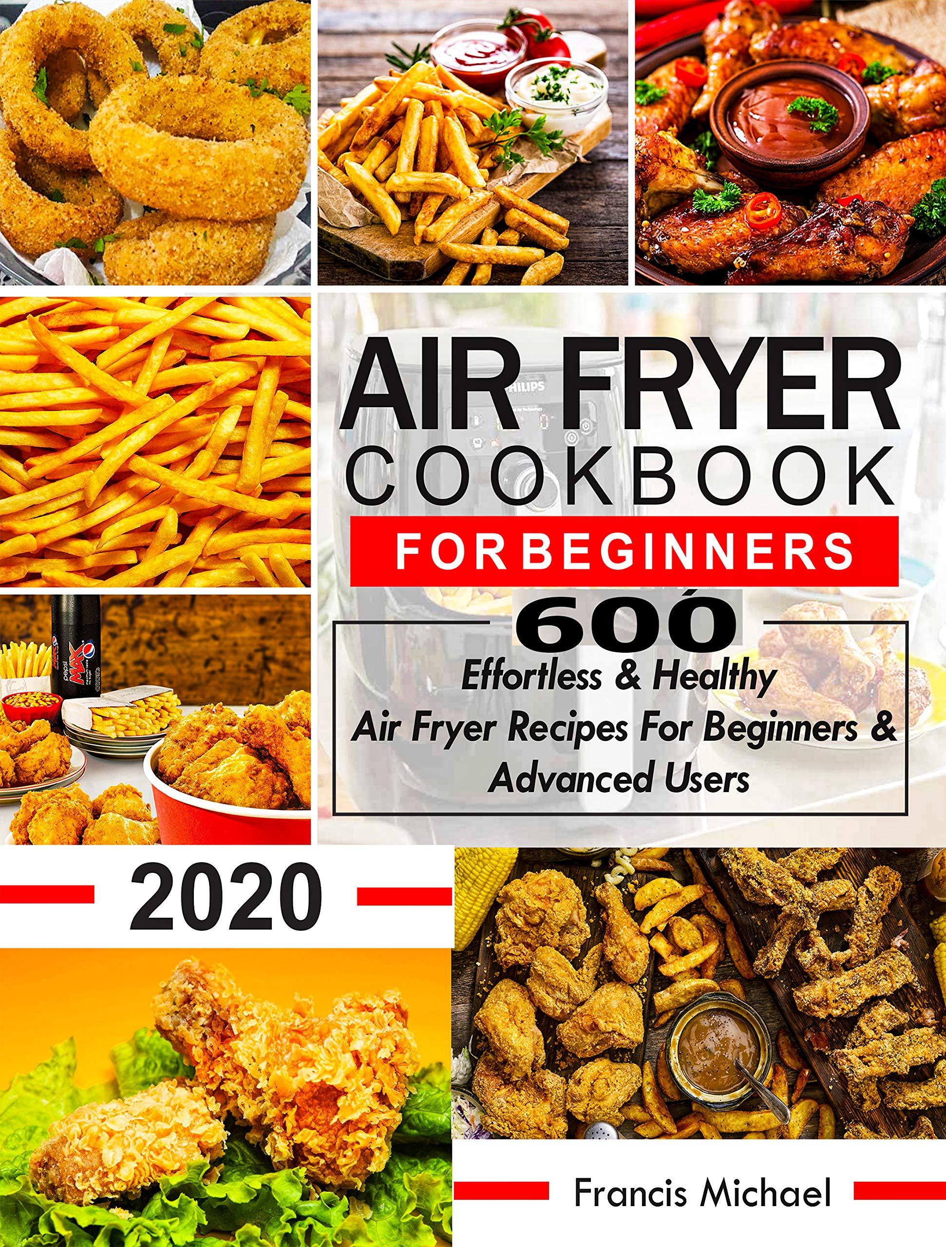 AIR FRYER COOKBOOK FOR BEGINNERS: 600 Effortless & Healthy Air Fryer Recipes for Beginners & Advanced Users