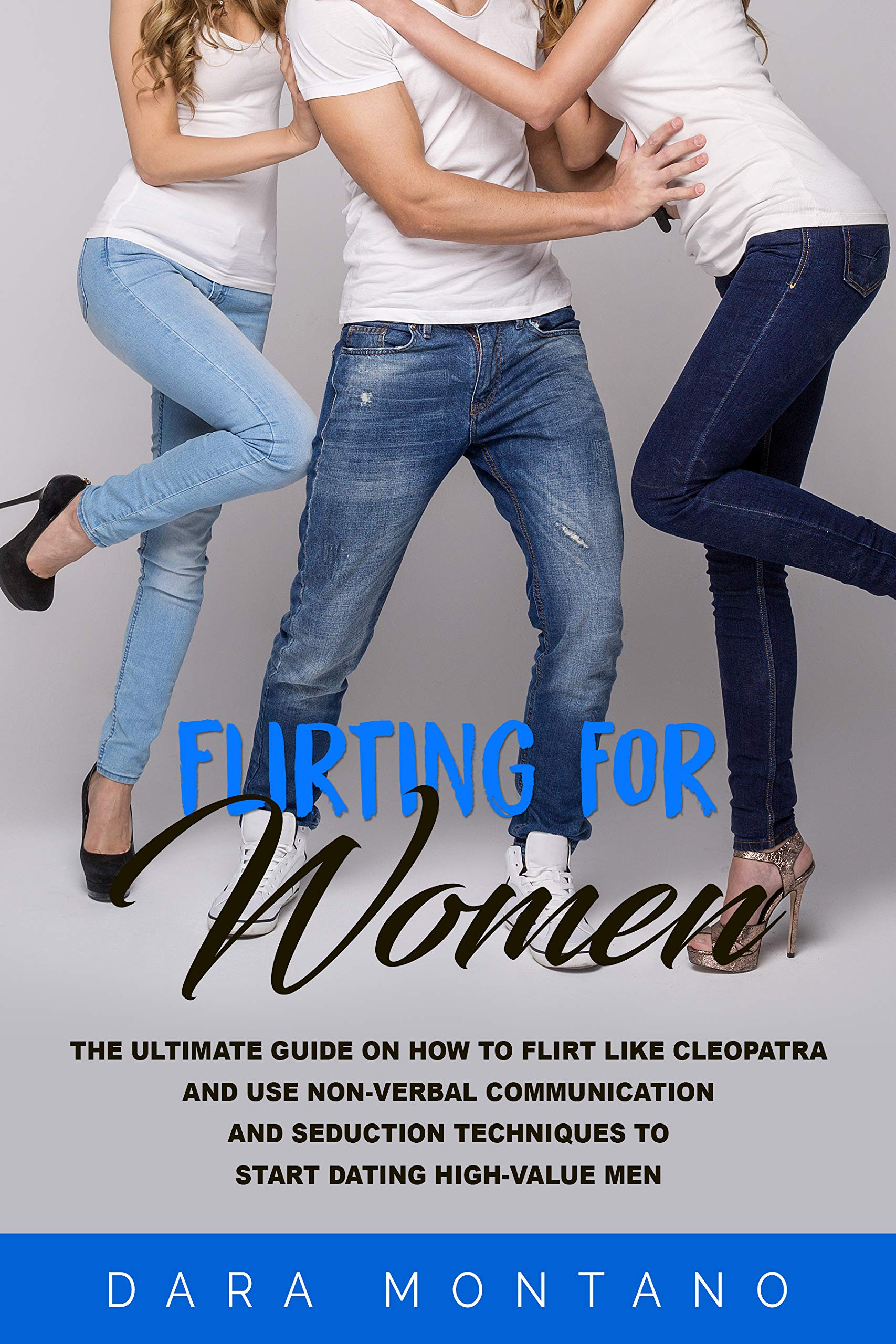 Flirting for Women: The Ultimate Guide on How to Flirt Like Cleopatra and Use Non-Verbal Communication and Seduction Techniques to Start Dating High-Value Men