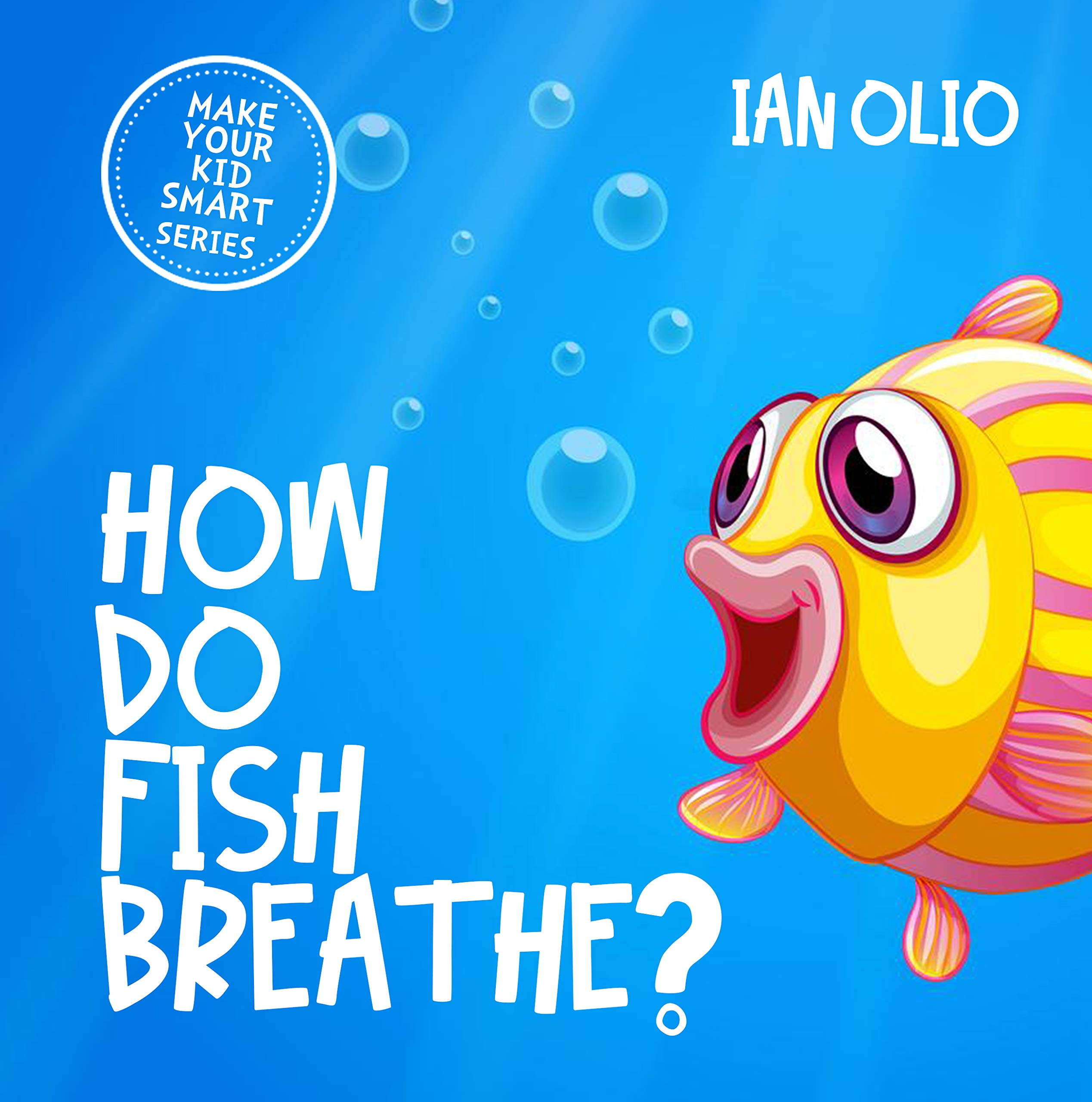 How Do Fish Breathe? MAKE YOUR KID SMART SERIES: Book For Kids Ages 4-9!