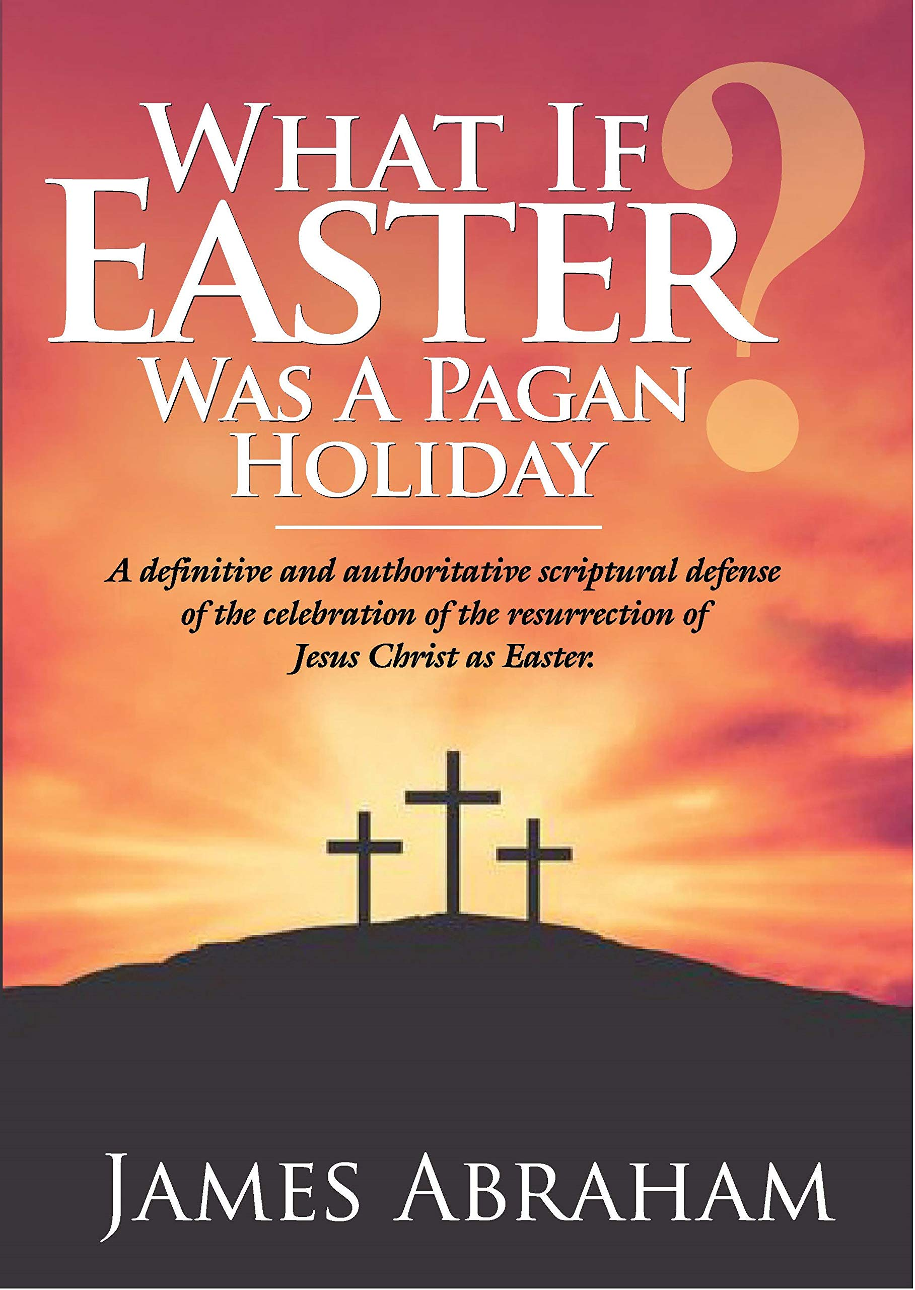 WHAT IF EASTER WAS A PAGAN HOLIDAY?: A definitive and authoritative scriptural defense of the celebration of the resurrection of Jesus Christ as Easter