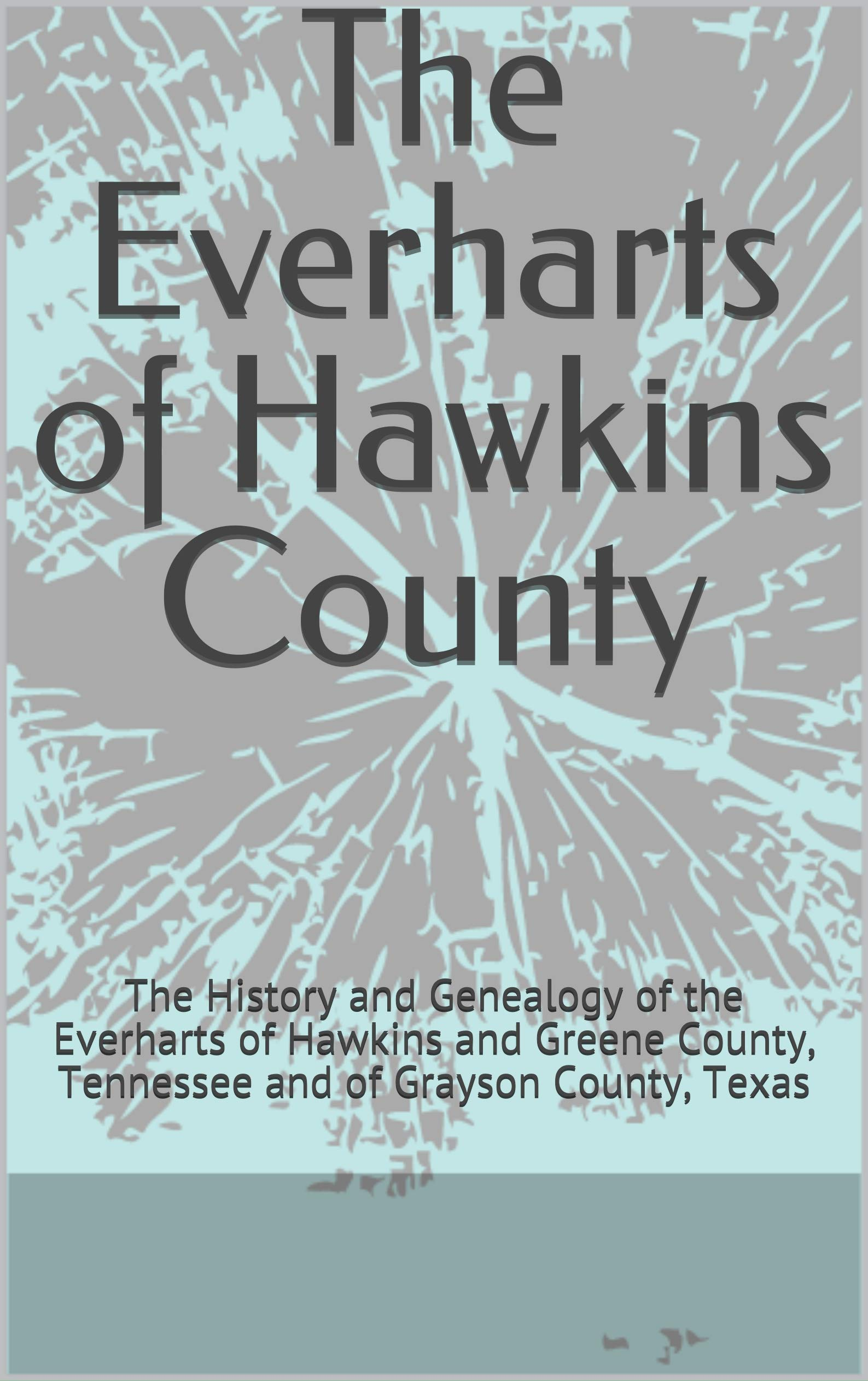 The Everharts of Hawkins County: The History and Genealogy of the Everharts of Hawkins and Greene County, Tennessee and of Grayson County, Texas