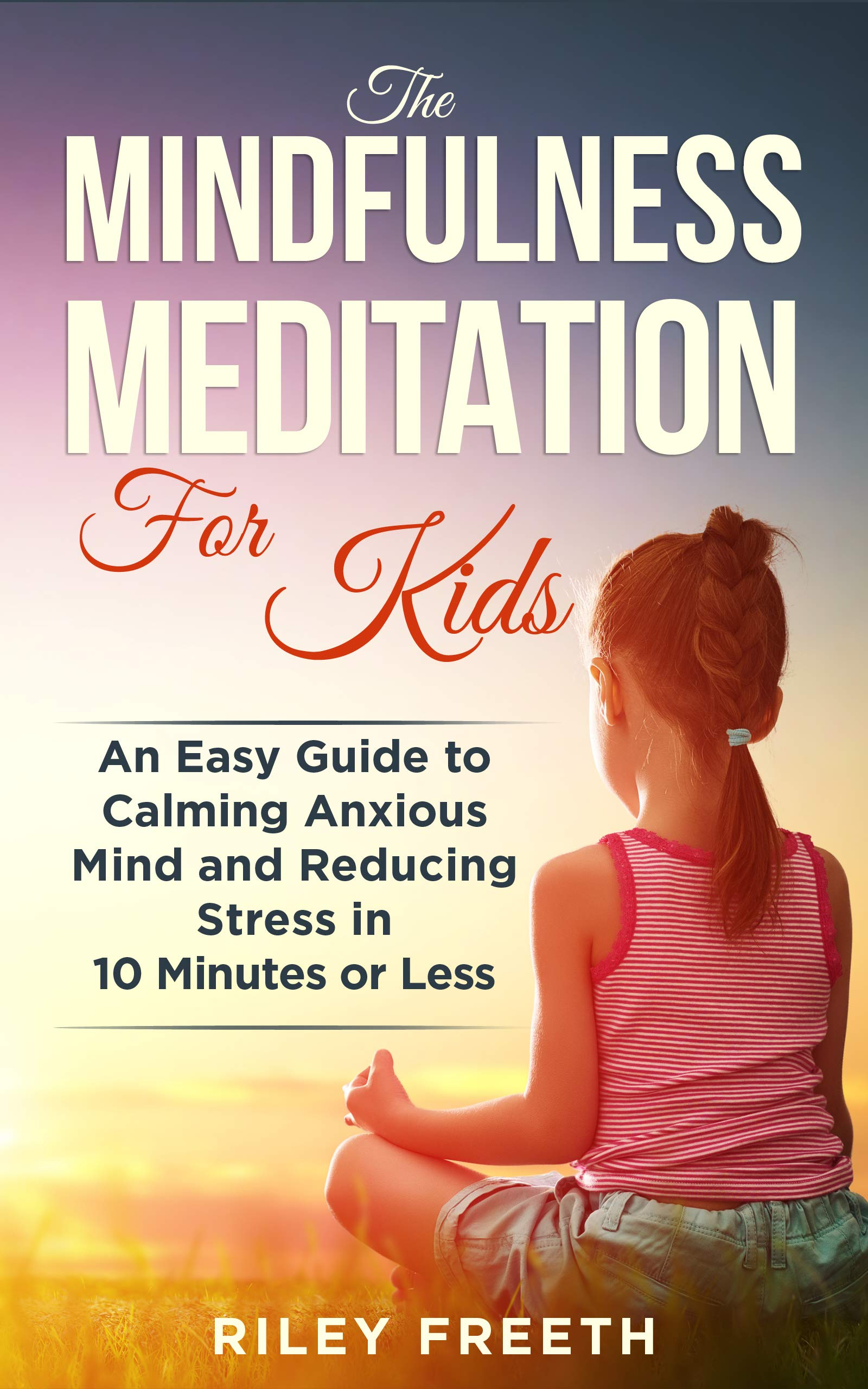 The Mindfulness Meditation for Kids: An Easy Guide to Calming Anxious Mind and Reducing Stress in 10 Minutes or Less