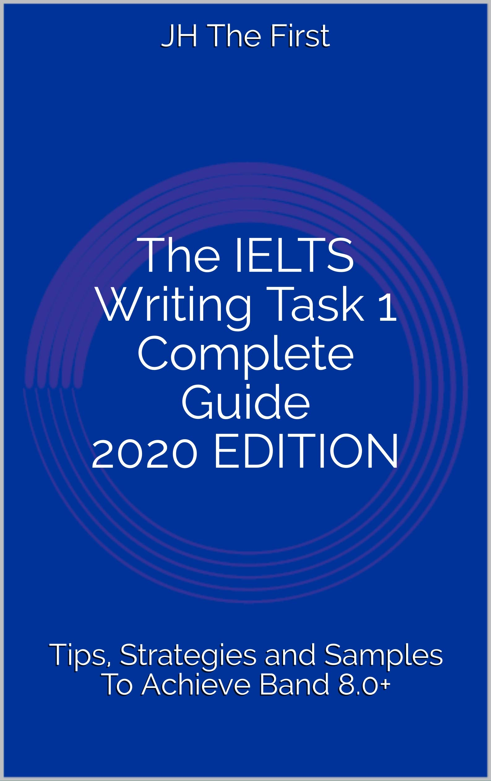 The IELTS Writing Task 1 Complete Guide 2020 EDITION: Tips, Strategies and Samples To Achieve Band 8.0+