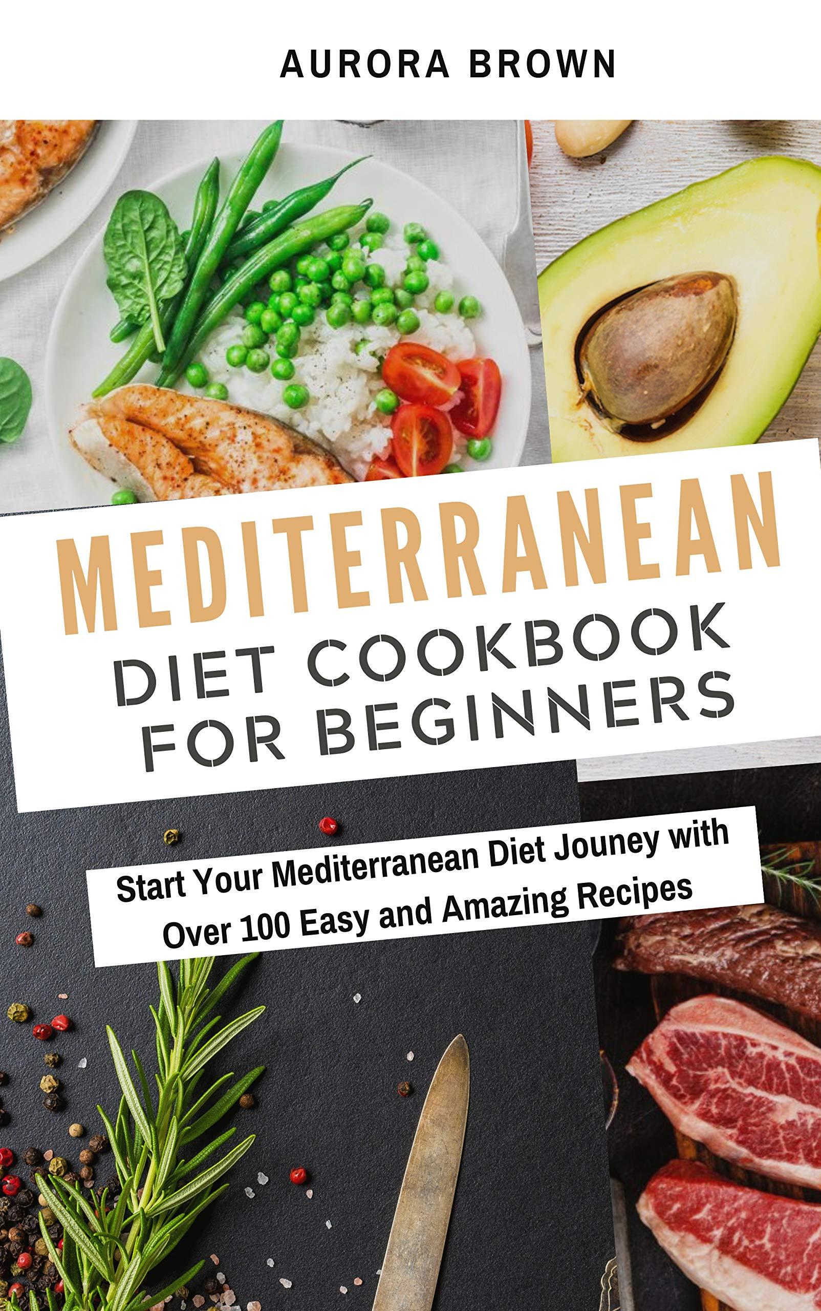 Mediterranean Diet Cookbook for Beginners: Start Your Mediterranean Diet Jouney with Over 100 Easy and Amazing Recipes