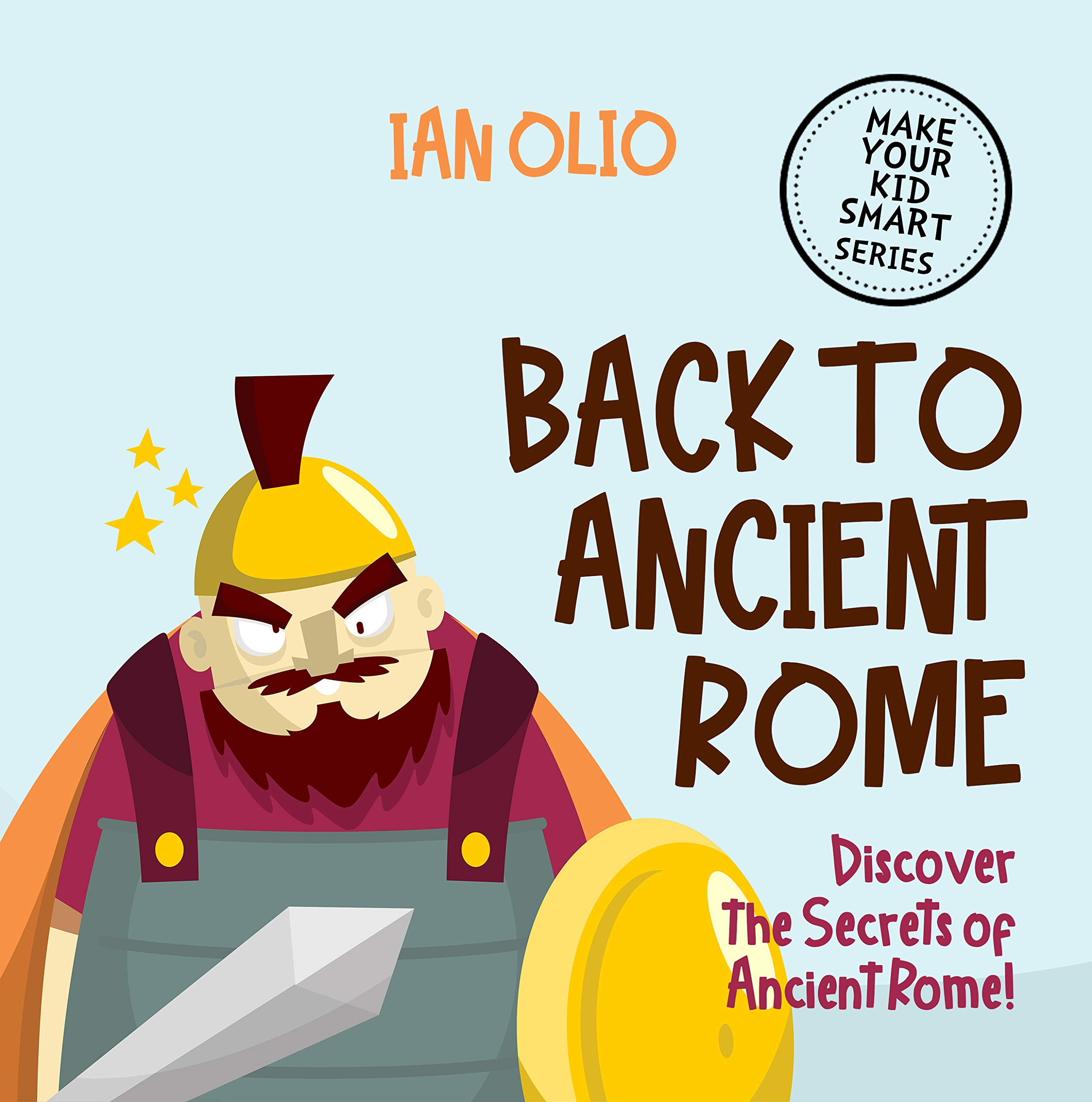 Back to Ancient Rome: Discover The Secrets of Ancient Rome. MAKE YOUR KID SMART SERIES.: For Kids Ages 3-8!