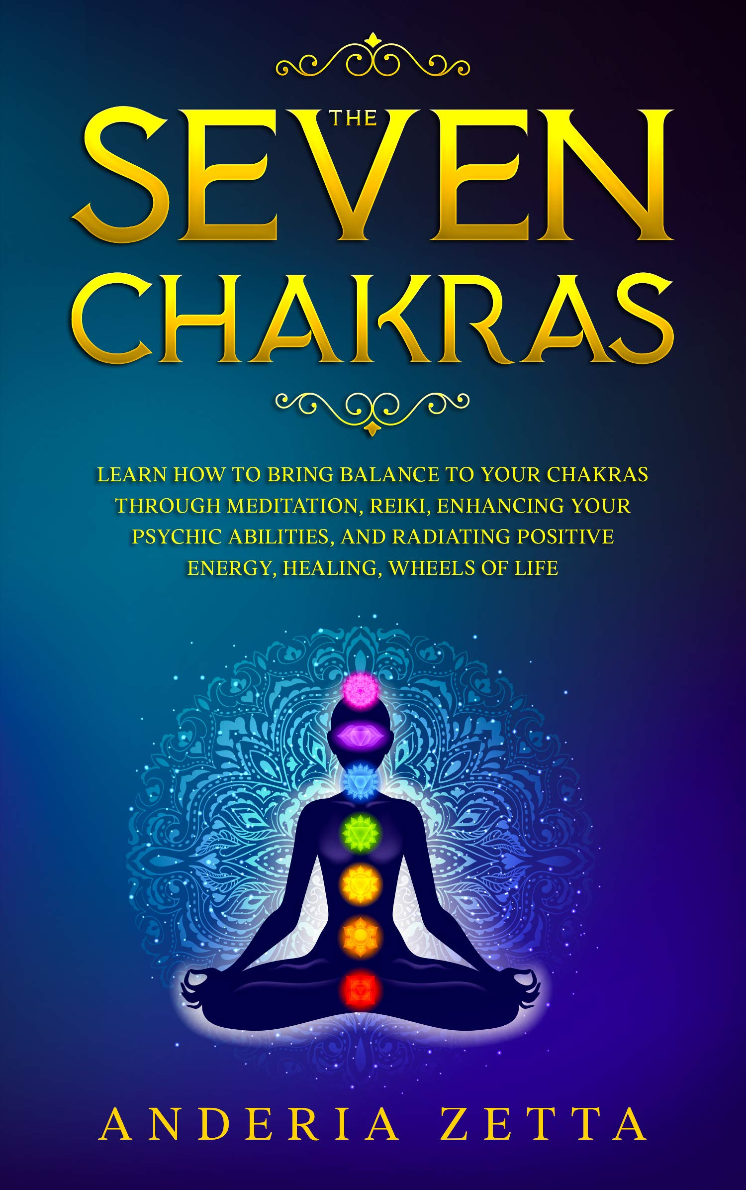 The Seven Chakras: Learn How to Bring Balance to Your Chakras Through Meditation, Reiki, Enhancing Your Psychic Abilities, and Radiating Positive Energy, Healing, Wheels of Lif