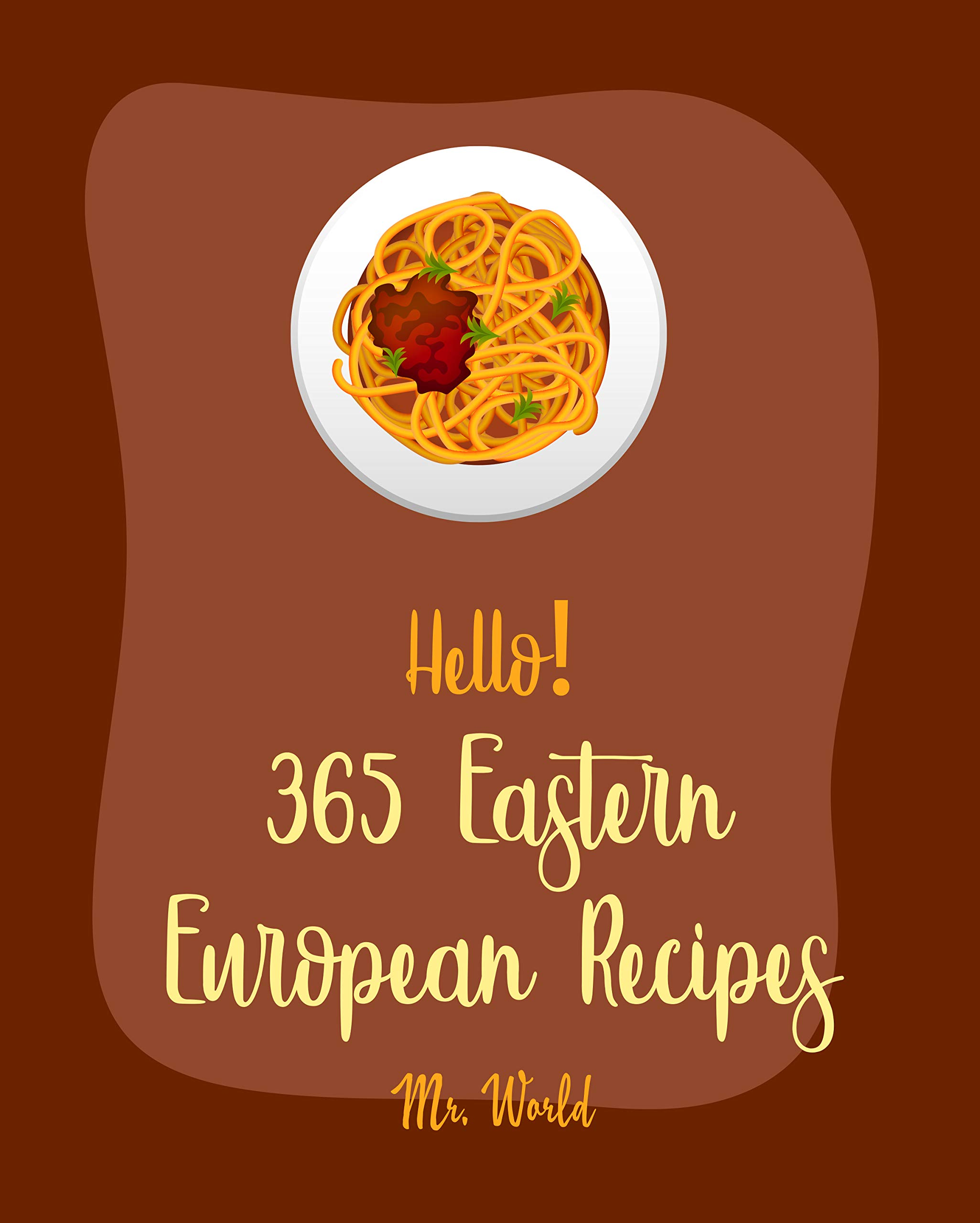 Hello! 365 Eastern European Recipes: Best Eastern European Cookbook Ever For Beginners [Polish Cookbook, Hungarian Recipes, Russian Recipes Cookbook, Egg ... Recipe, Beef Stroganoff Recipe] [Book 1]