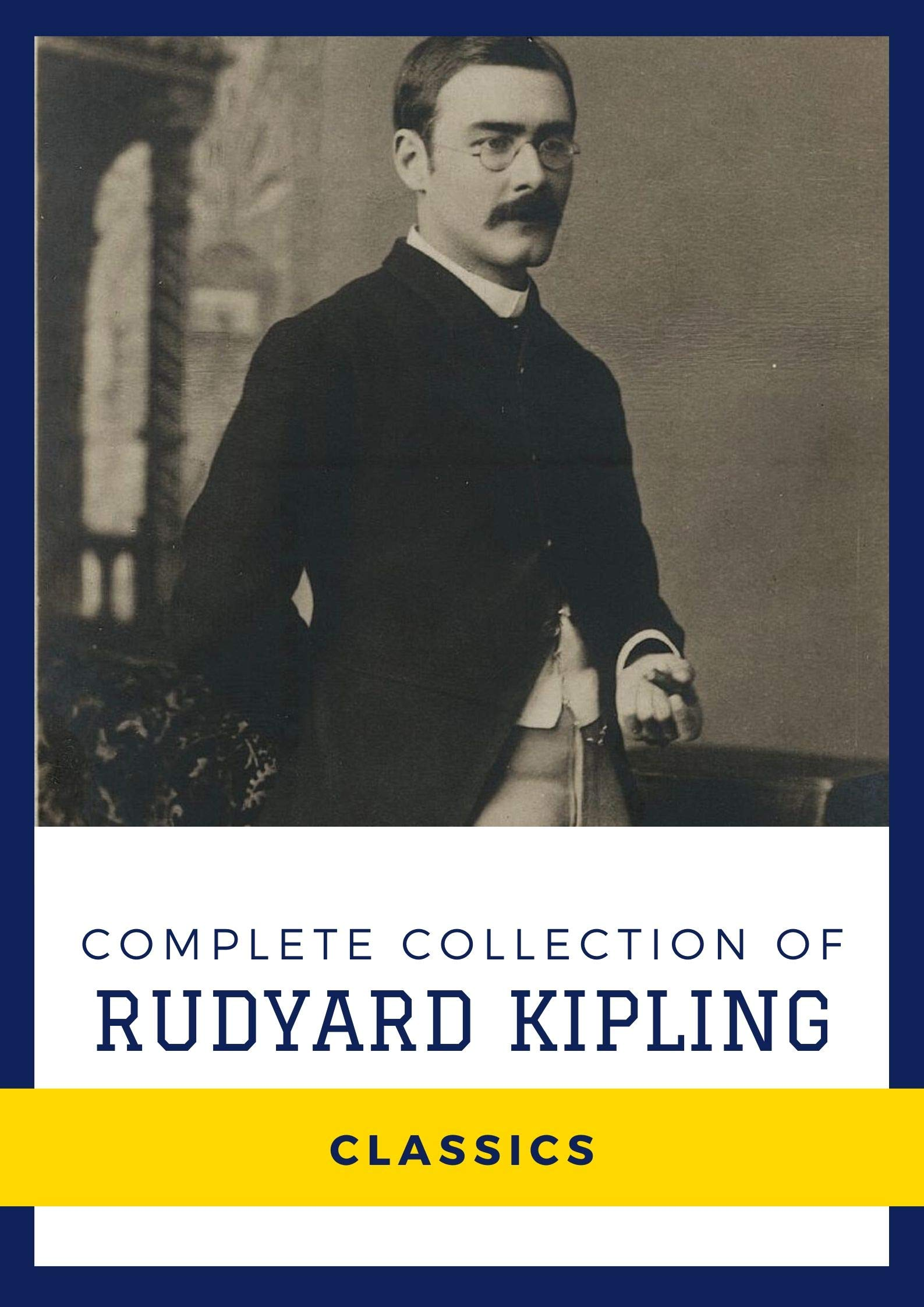 Complete Collection of Rudyard Kipling (Annotated): Collection Includes The Jungle Book, Indian Tales, Just So Stories, Kim, The Second Jungle Book, Captains Courageous, & More