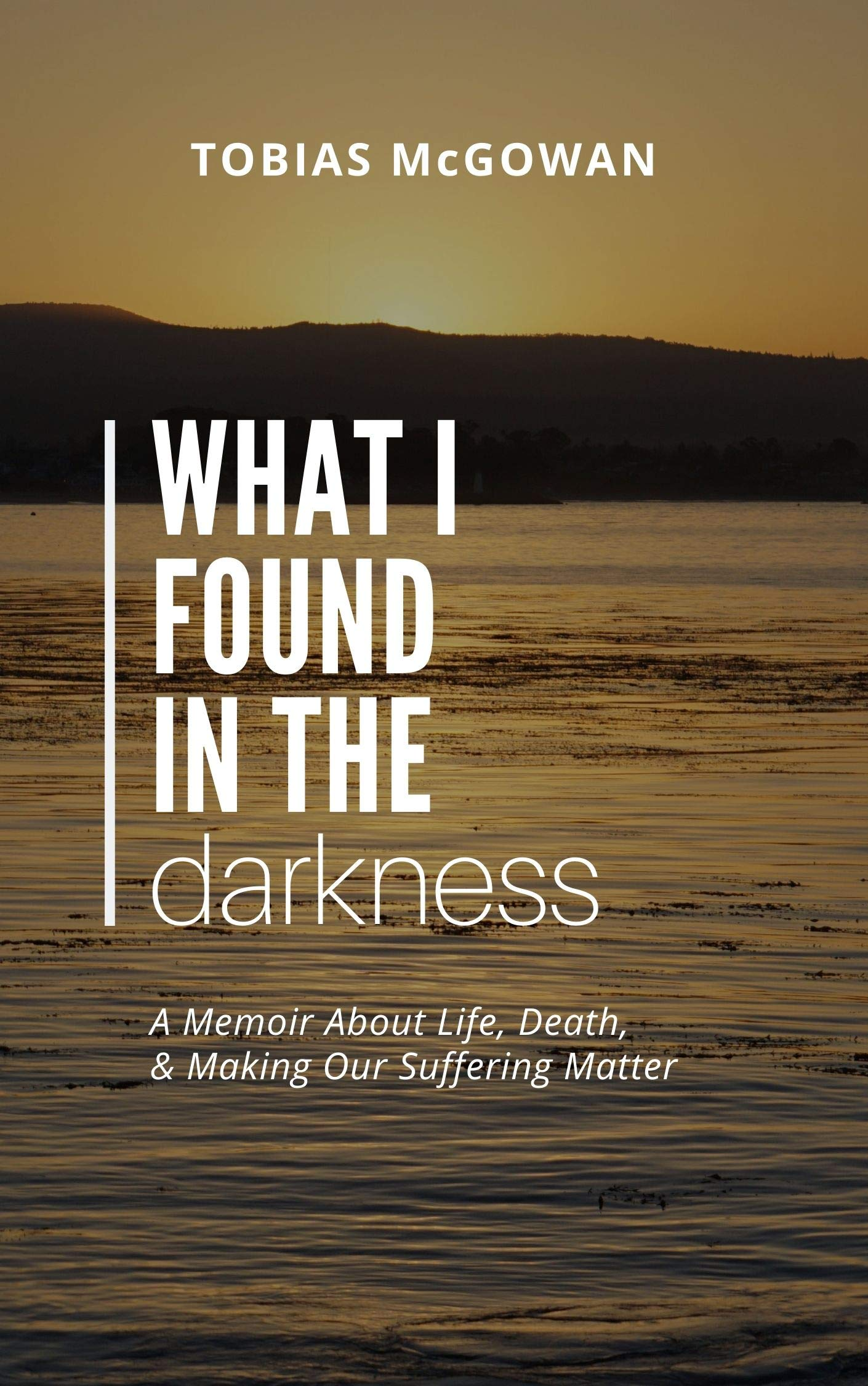 What I Found in the Darkness: A Memoir About Life, Death, & Making Our Suffering Matter