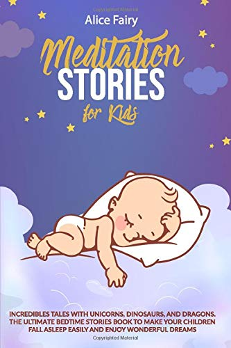 Meditation Stories for Kids: Incredibles tales with Unicorns, Dinosaurs and Dragons. The Ultimate bedtime Stories book to make your children fall asleep easily and enjoy wonderful dreams.
