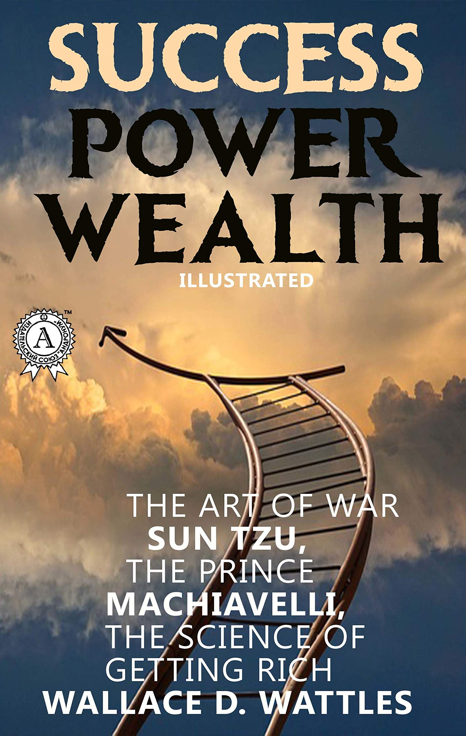 Success. Power. Wealth (Illustrated): Sun Tzu. The Art of War, Nicсoló Machiavelli. The Prince, Wallace D. Wattles. The Science of Getting Rich