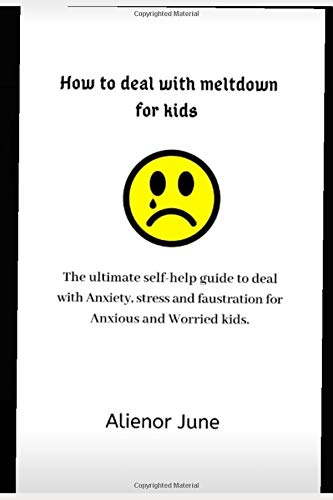 How to deal with meltdown for kids.: The ultimate self-help guide to deal with Anxiety, stress and faustration for Anxious and worried kids.