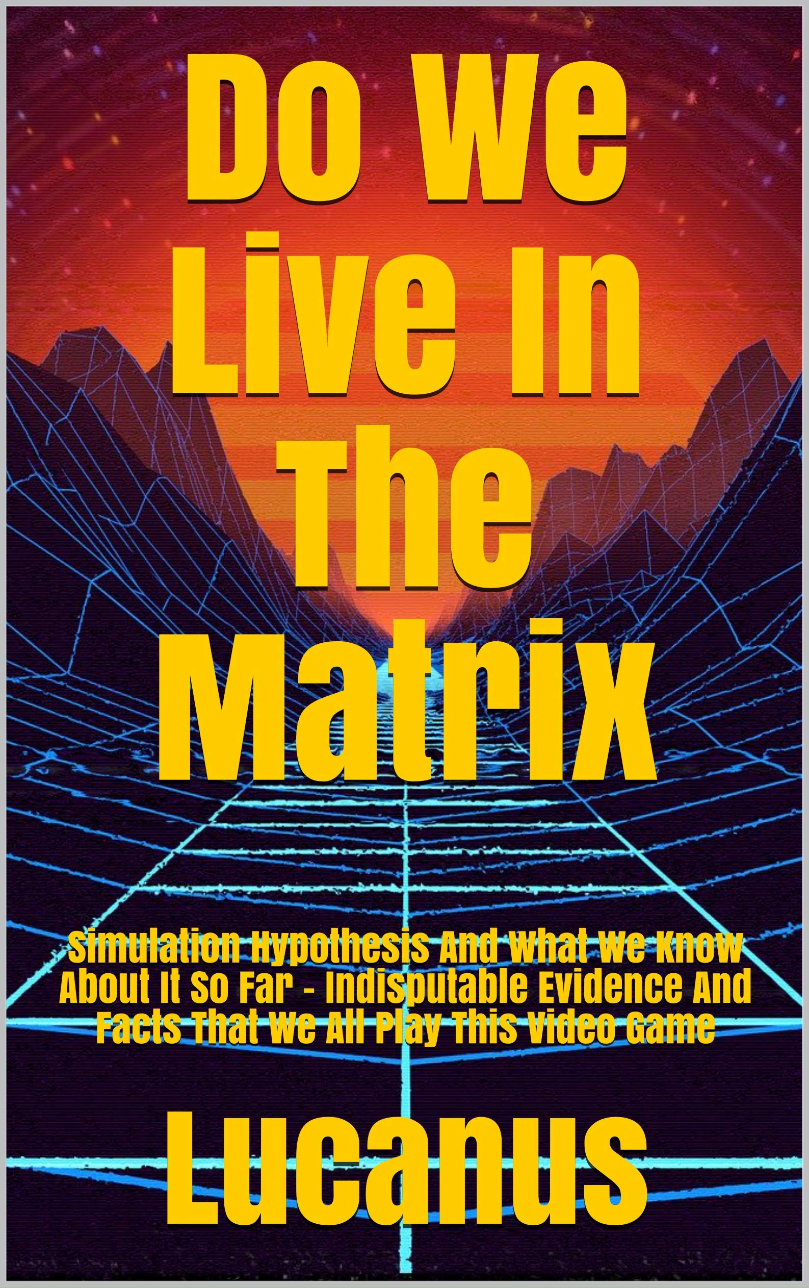 Do We Live In The Matrix: Simulation Hypothesis And What We Know About It So Far - Indisputable Evidence And Facts That We All Play This Video Game