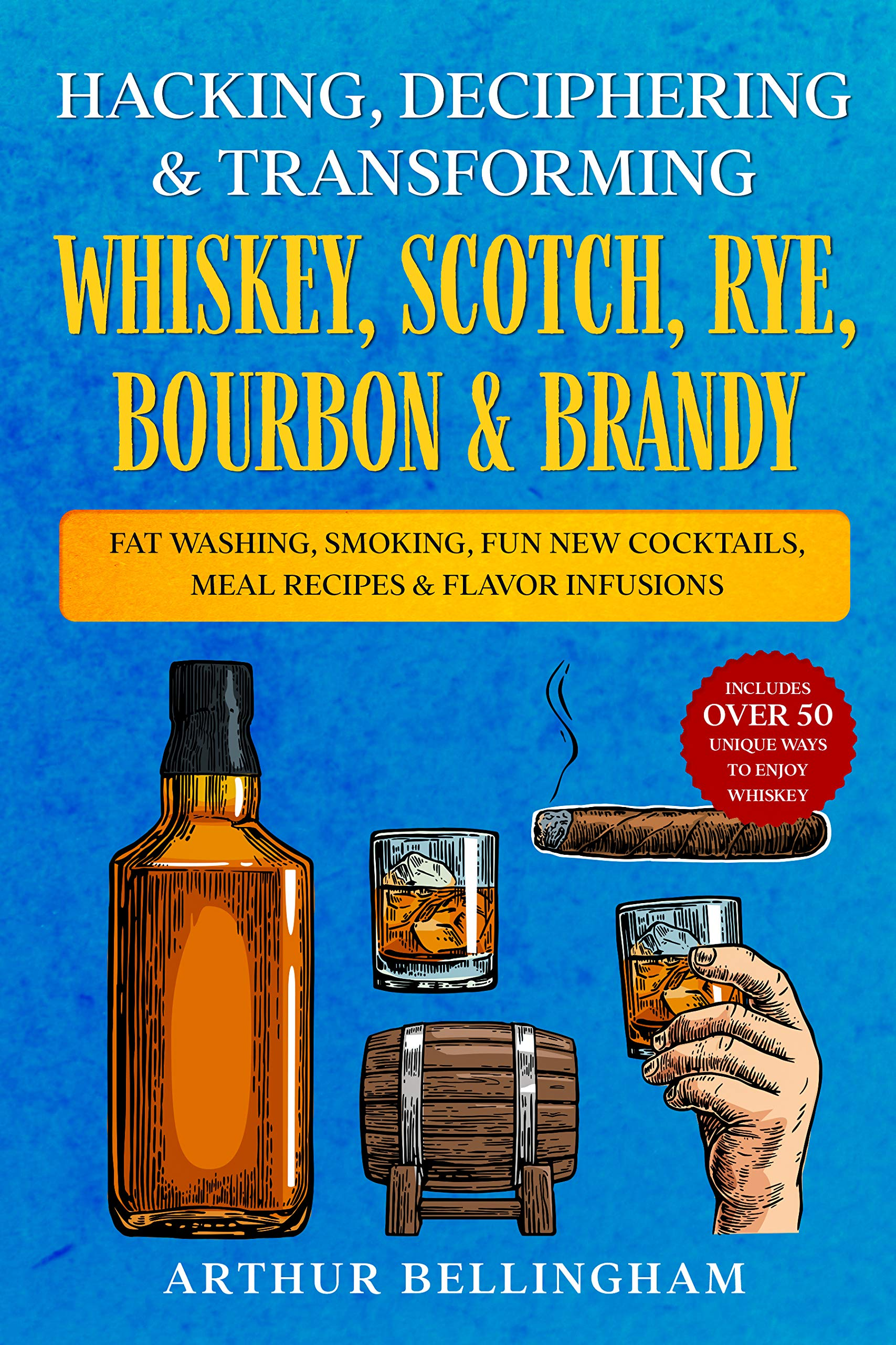 Hacking, Deciphering & Transforming Whiskey, Scotch, Rye, Bourbon & Brandy: Fat Washing, Smoking, Fun New Cocktails, Meal Recipes & Flavor Infusions - Includes over 50 Unique ways to Enjoy Whiskey