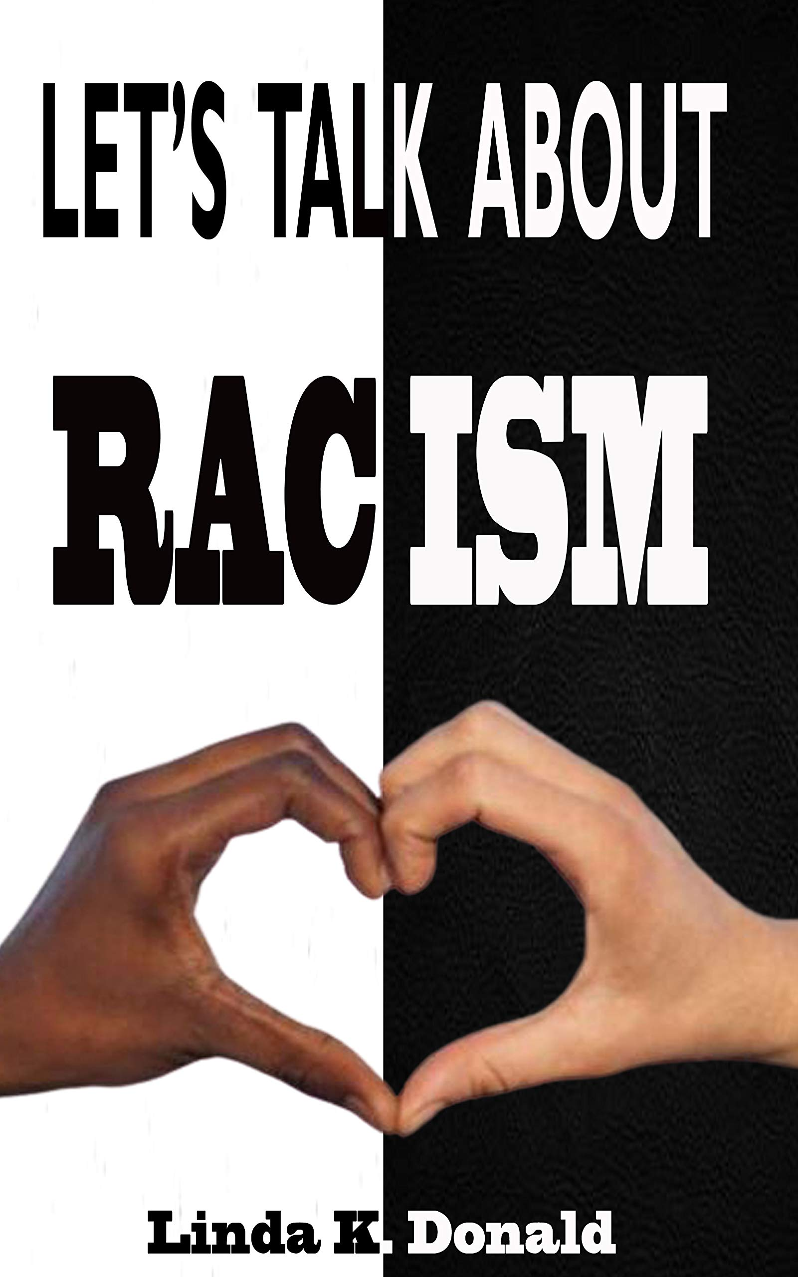 LET'S TALK ABOUT RACISM: A Call For Both Black And White To Talk About Antiracist Ideas And Teach Our Kids To Understand How To Treat Other Race And Uproot Racism In America