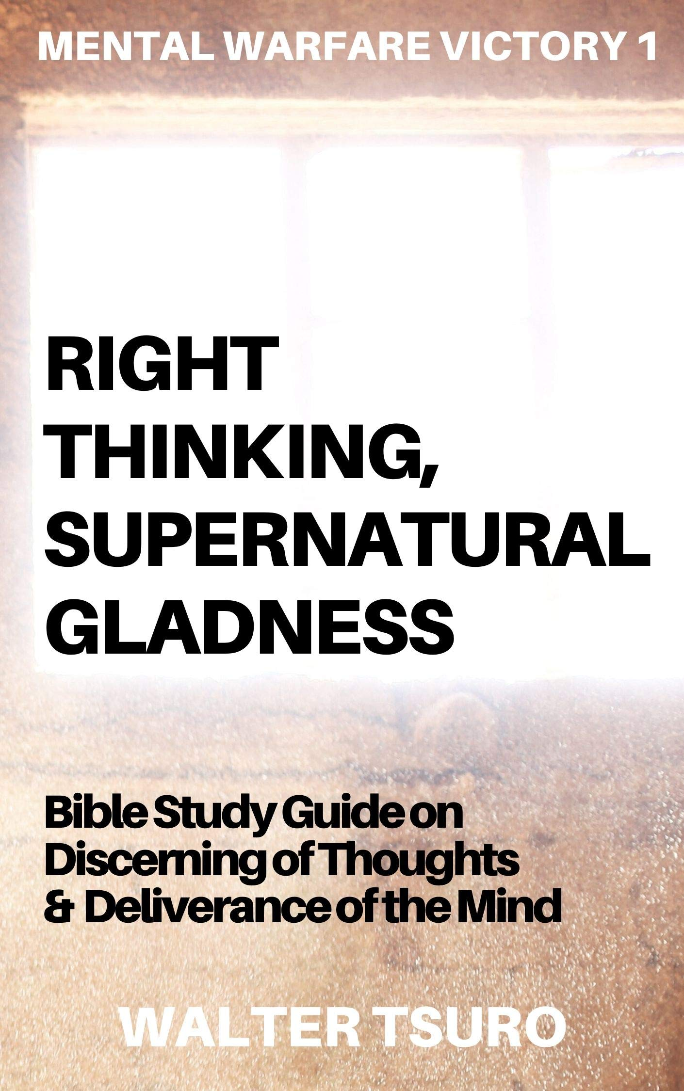 Right Thinking, Supernatural Gladness: Bible Study Guide on Discerning of Thoughts and Deliverance of the mind (Mental Warfare Victory Book 1)