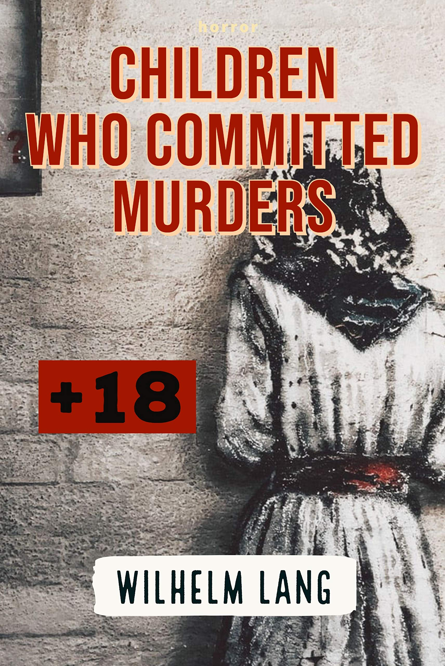 HORROR: CHILDREN WHO COMMITTED MURDERS: 10 Killer Children Who Will Change the Way You See Kids, real horror stories (horror stories book Book 1)