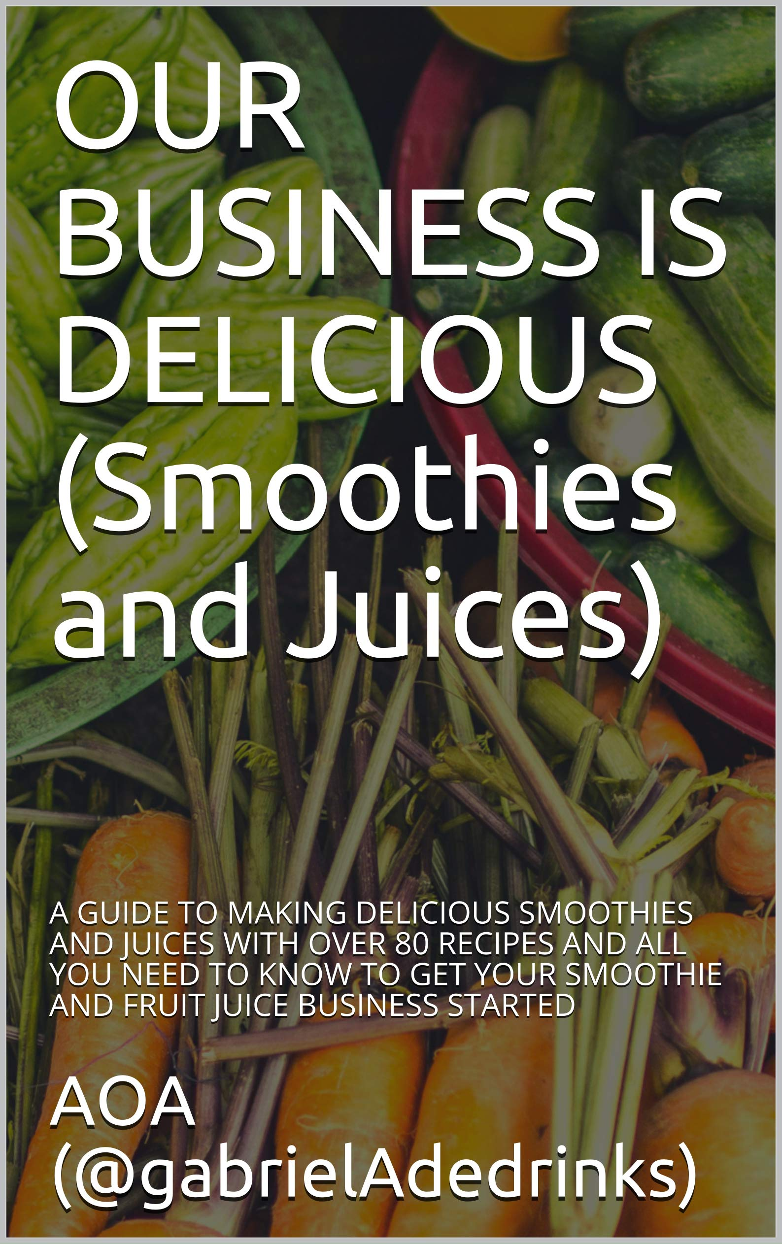 OUR BUSINESS IS DELICIOUS (Smoothies and Juices): A GUIDE TO MAKING DELICIOUS SMOOTHIES AND JUICES WITH OVER 80 RECIPES AND ALL YOU NEED TO KNOW TO GET YOUR SMOOTHIE AND FRUIT JUICE BUSINESS STARTED