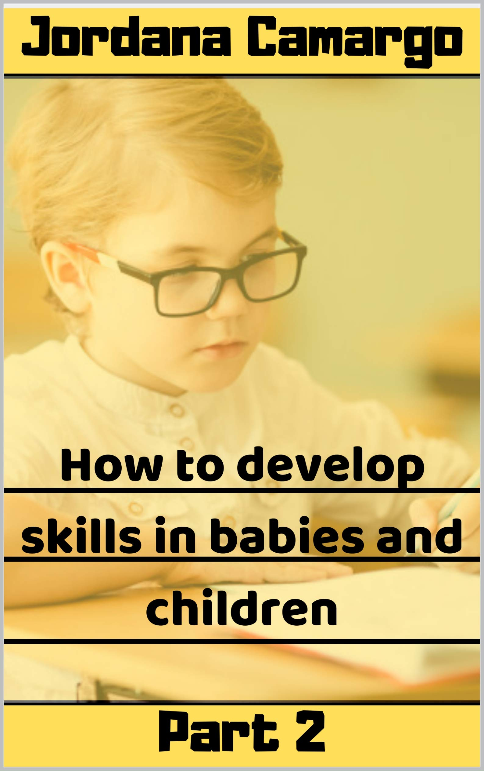 HOW TO DEVELOP SKILLS IN BABIES AND CHILDREN: How to maximize your baby's potential to grow strong and healthy