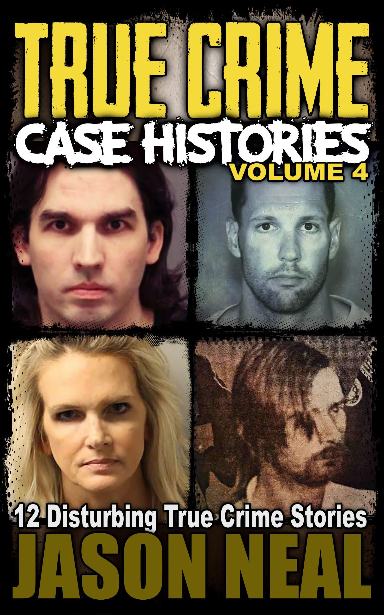 True Crime Case Histories; Volume 4: 12 Disturbing True Crime Stories