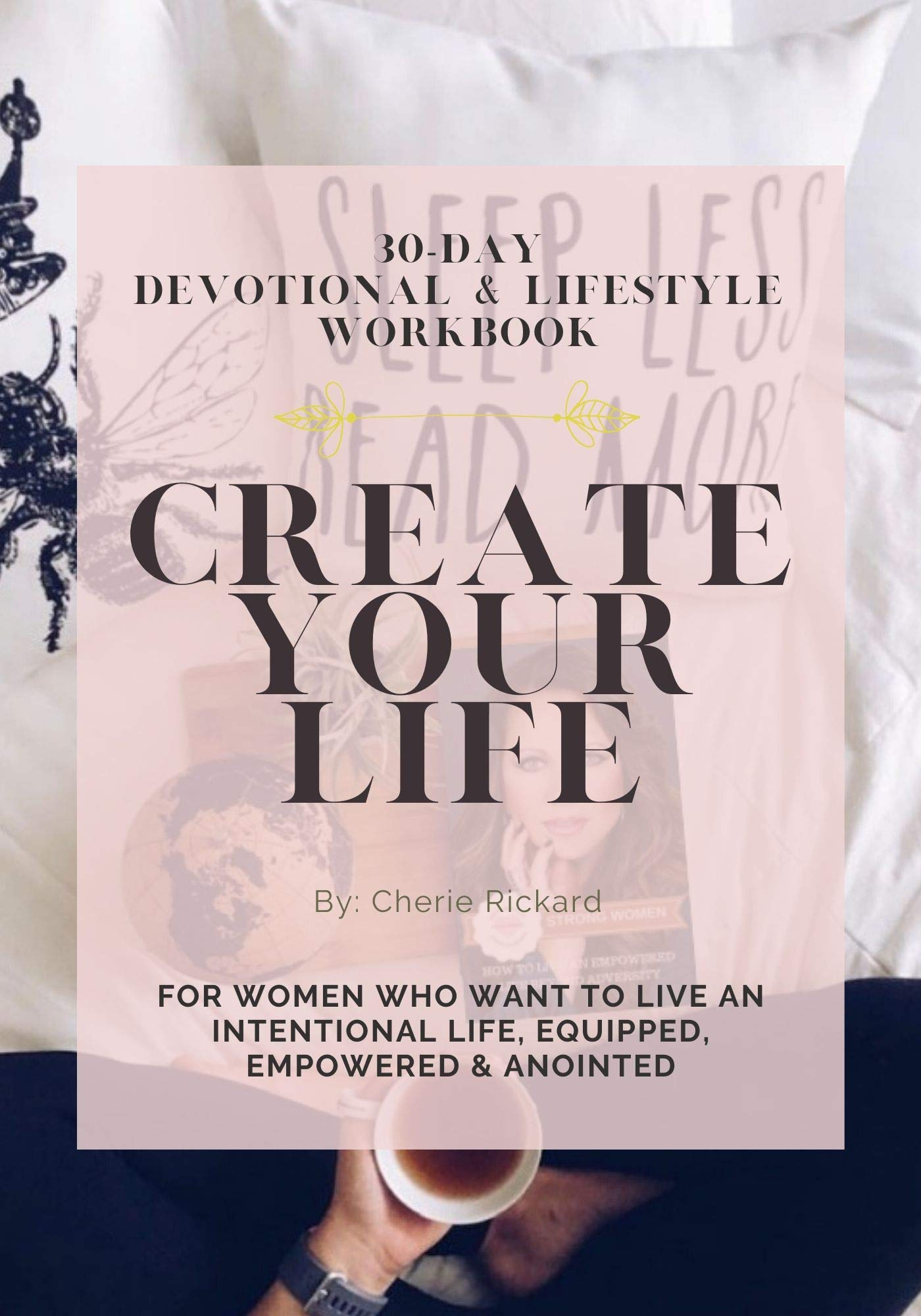 Create Your Life: 30-Day Devotional & Lifestyle Workbook For Women Who Want To Live An Intentional Life, Equipped, Empowered & Anointed