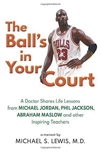 The Ball's in Your Court: A Doctor Shares Life Lessons from Michael Jordan, Phil Jackson, Abraham Maslowand Other Inspiring Teachers