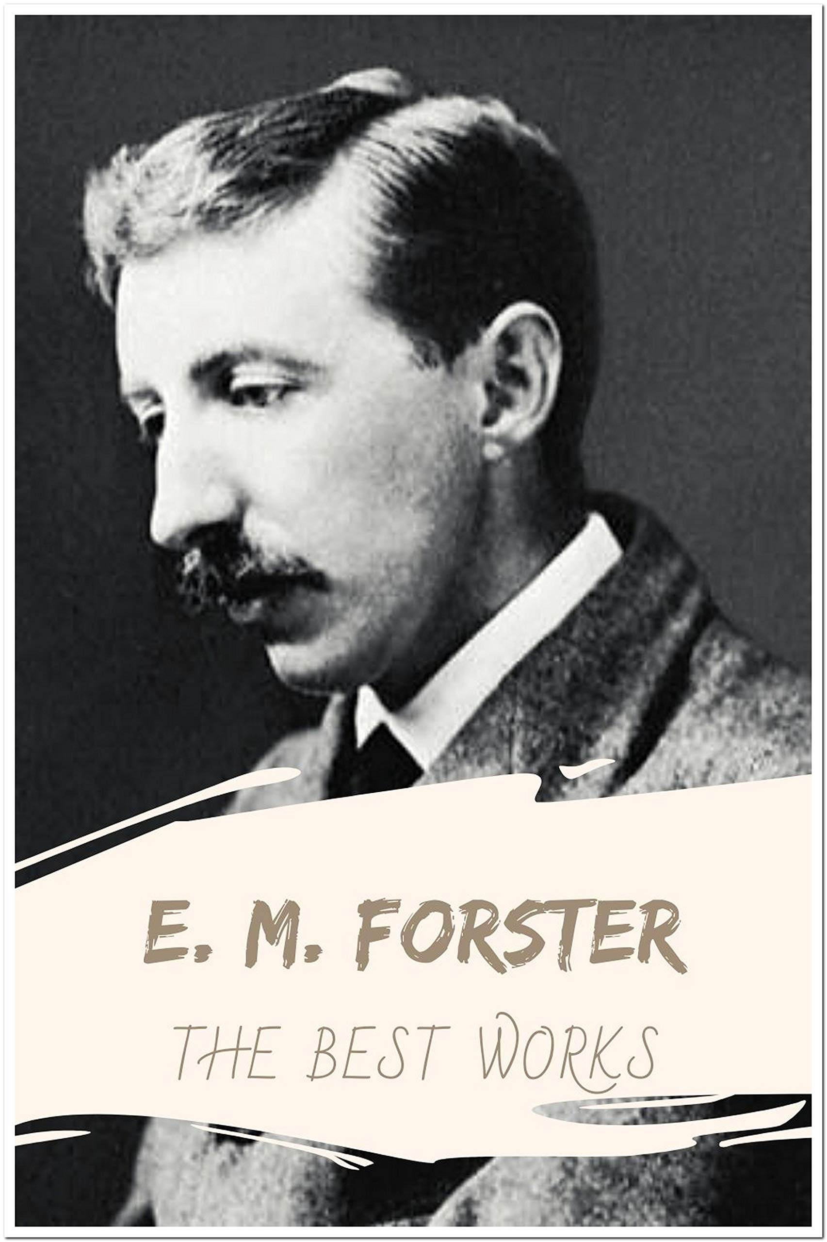 E. M. Forster: The Best Works (Annotated): Collection Including Include A Room With A View, Howards End, The Celestial Omnibus, The Longest Journey, The Machine Stops, and More