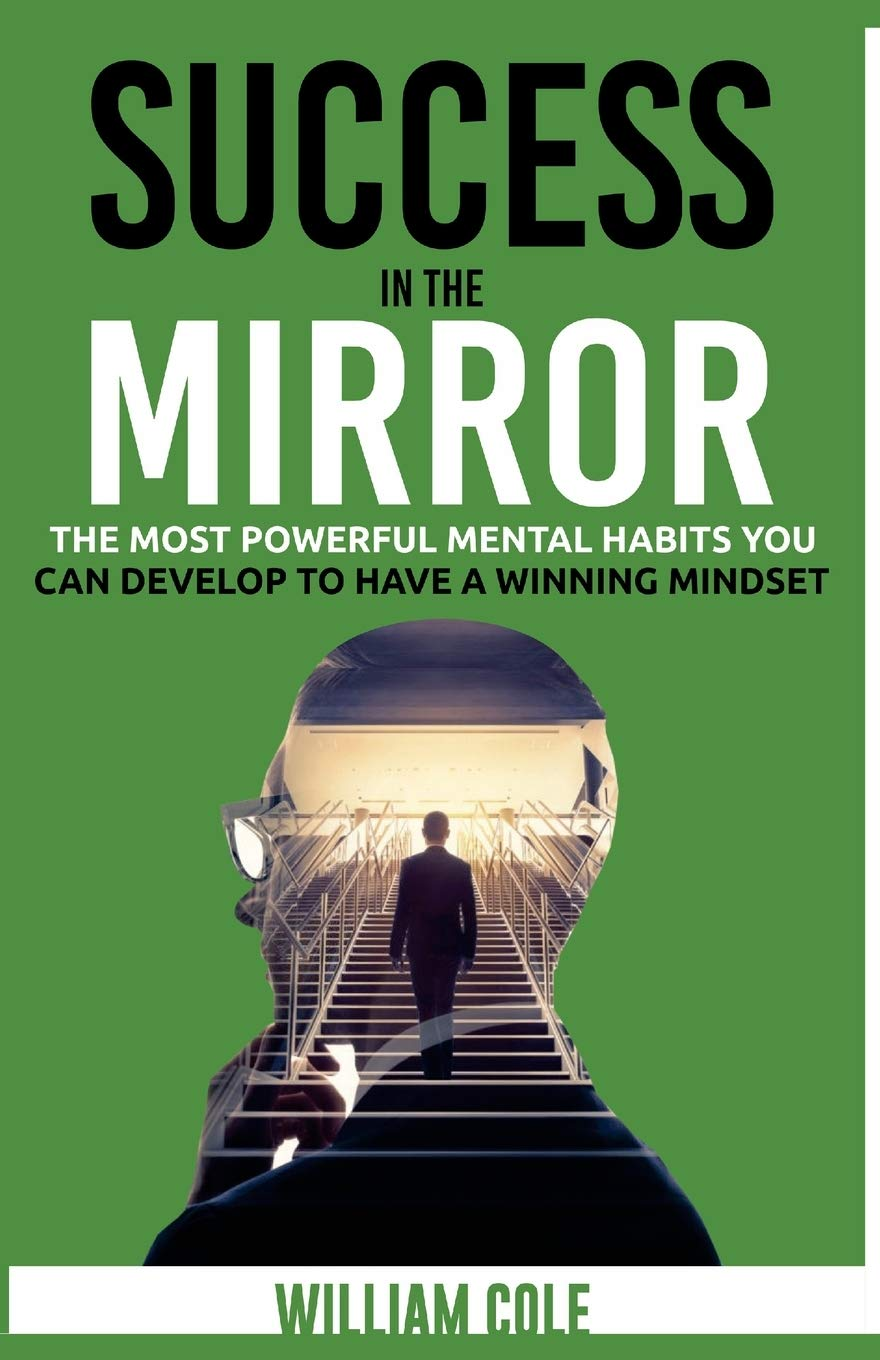 Success in the Mirror: The Most Powerful Mental Habits You Can Develop to Have a Winning Mindset