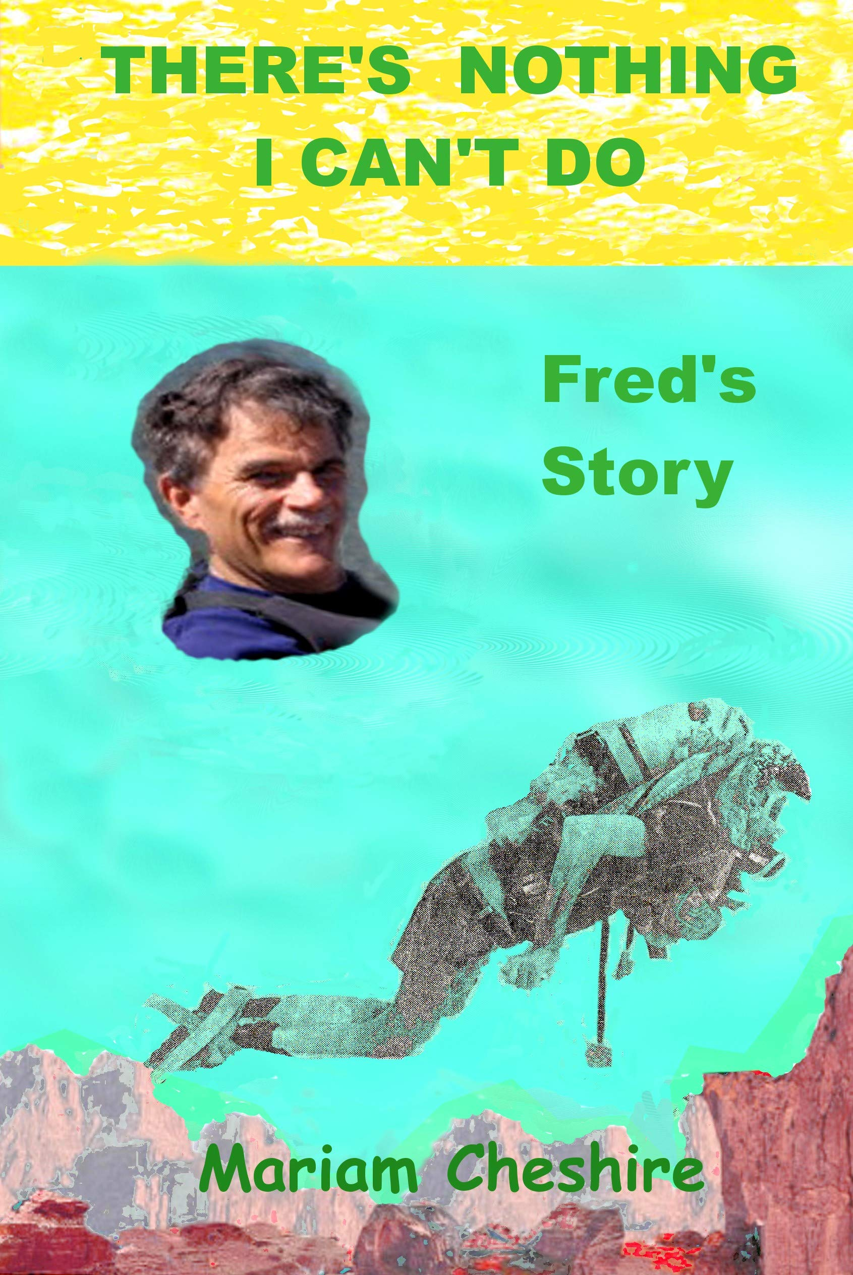 "There's Nothing I Can't Do - Fred's Story: Continuation of the Fred Cheshire biography, ""Worries Won't Happen - Fred's Story"""