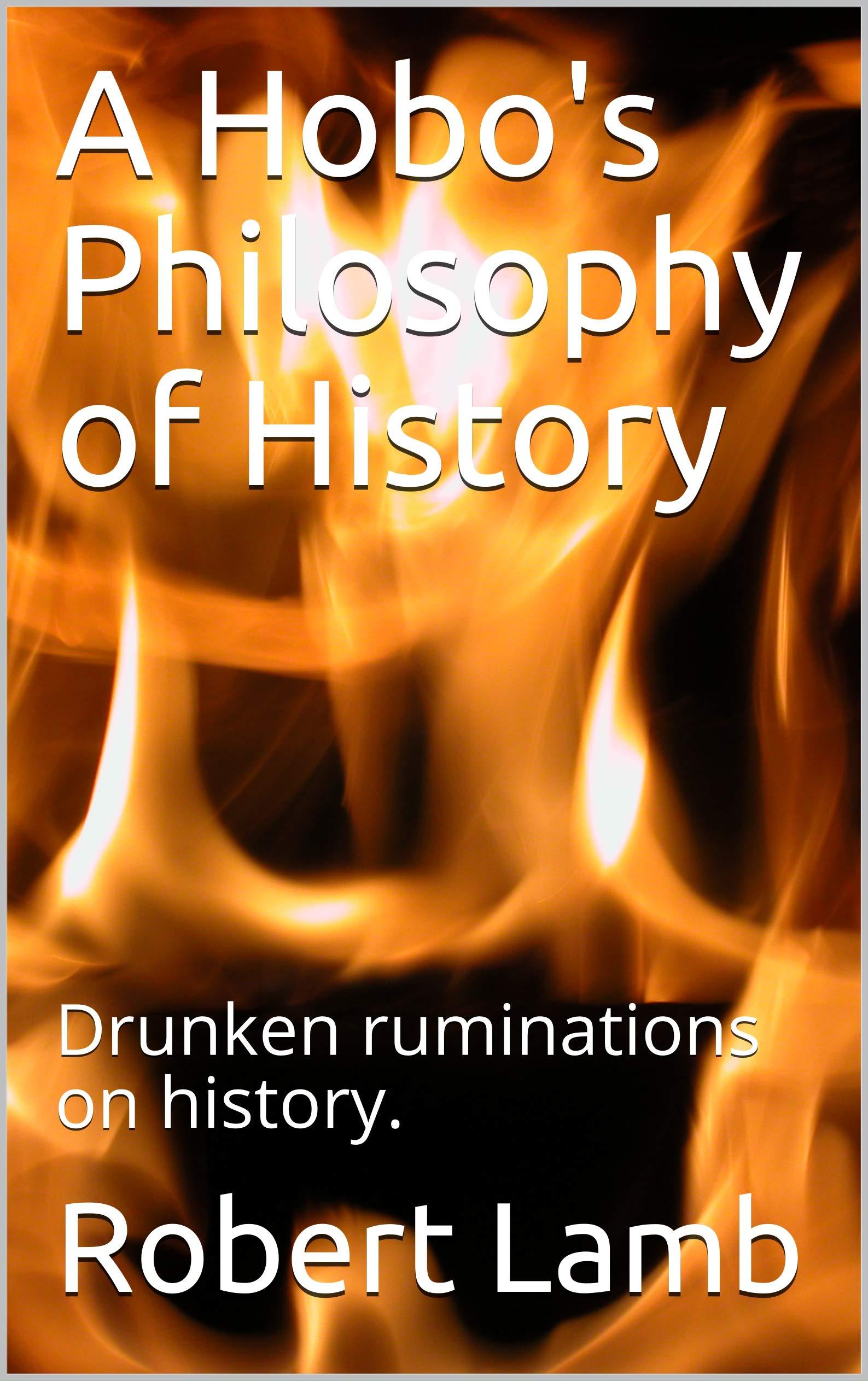 A Hobo's Philosophy of History: Drunken Ruminations on History.