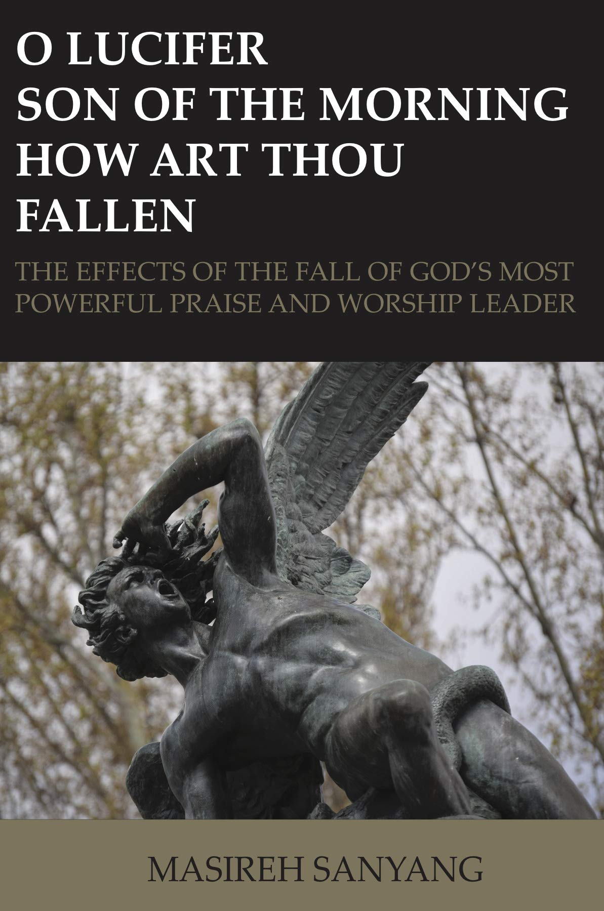 O LUCIFER SON OF THE MORNING HOW ART THOU FALLEN: THE EFFECTS OF THE FALL OF GOD'S MOST POWERFUL PRAISE AND WORSHIP LEADER