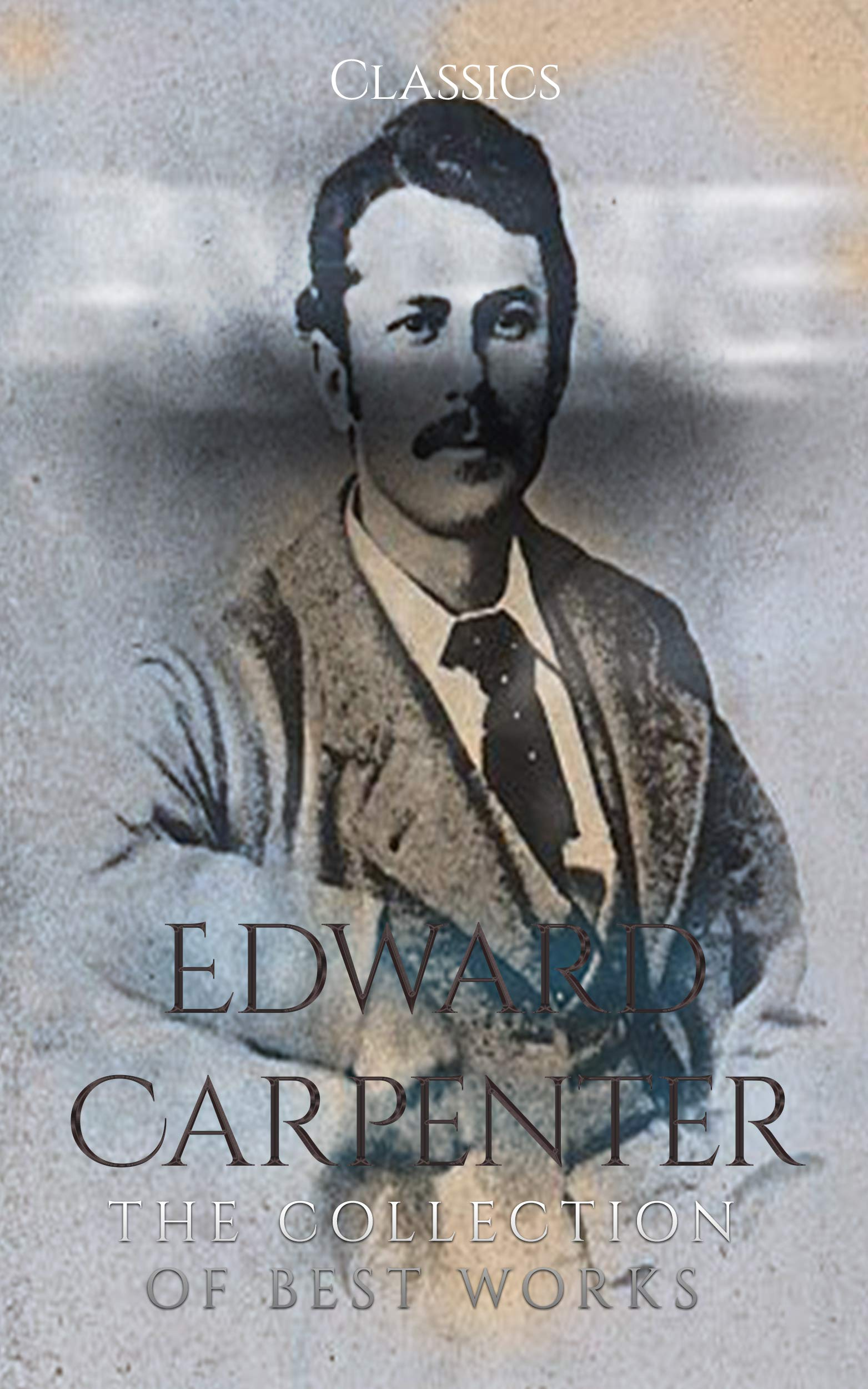 Edward Carpenter: The Collection of Best Works (Annotated): Collection Includes Civilisation Its Cause and Cure, Iolus, Never Again!, Pagan and Christian Creeds Their Origin and Meaning, and More.