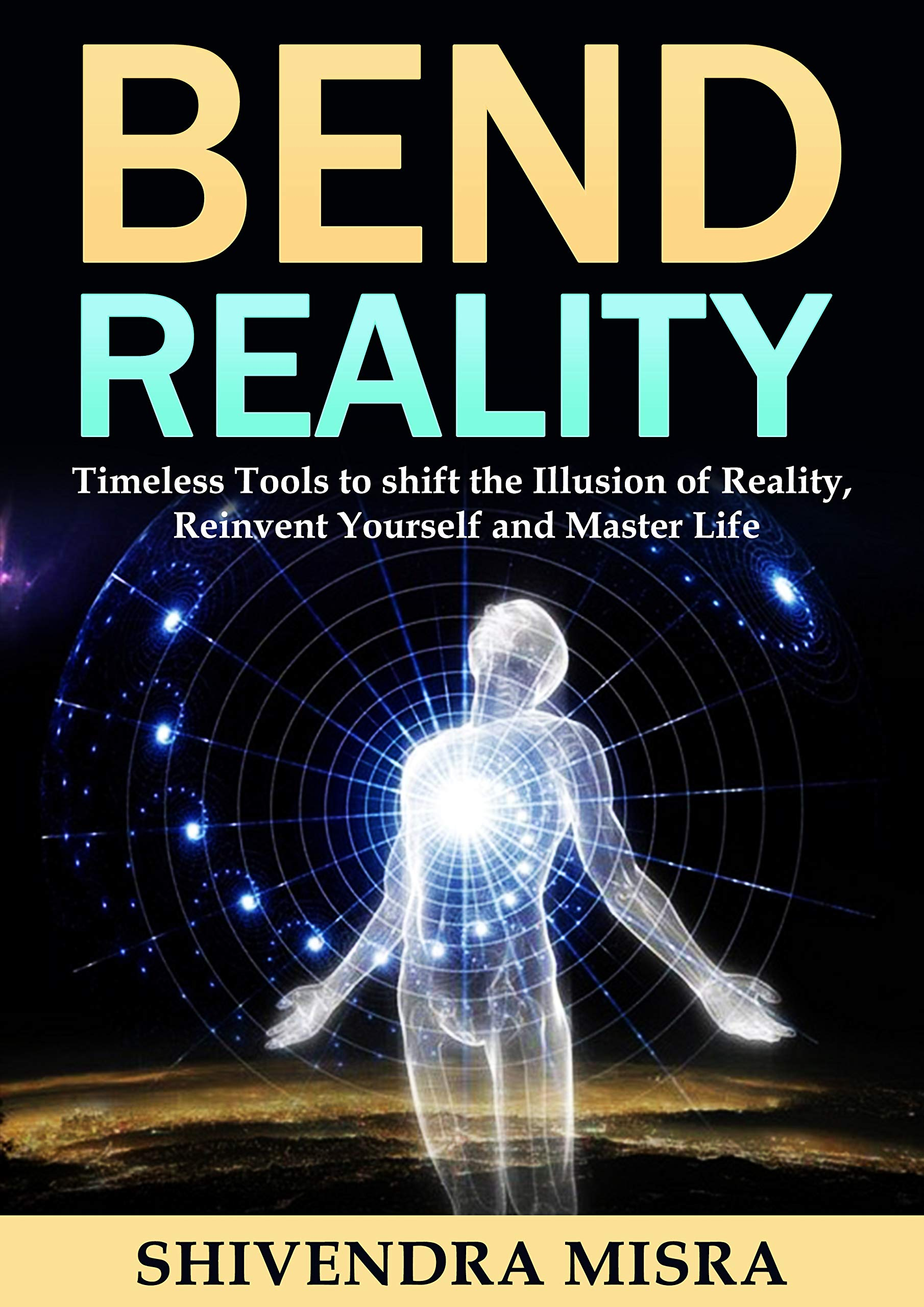 Bend Reality: Timeless Tools to shift the Illusion of Reality, Reinvent Yourself and Master Life