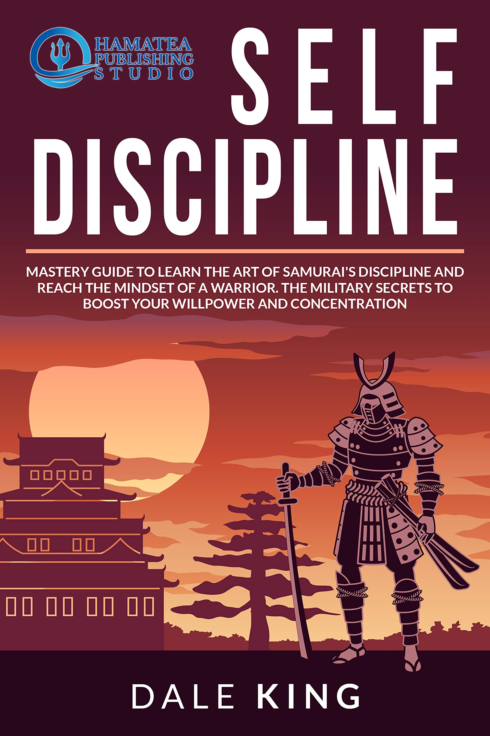 SELF-DISCIPLINE: Mastery Guide to Learn the Art of Samurai's Discipline and Reach the Mindset of a Warrior. The Military Secrets to Boost your Willpower and Concentration