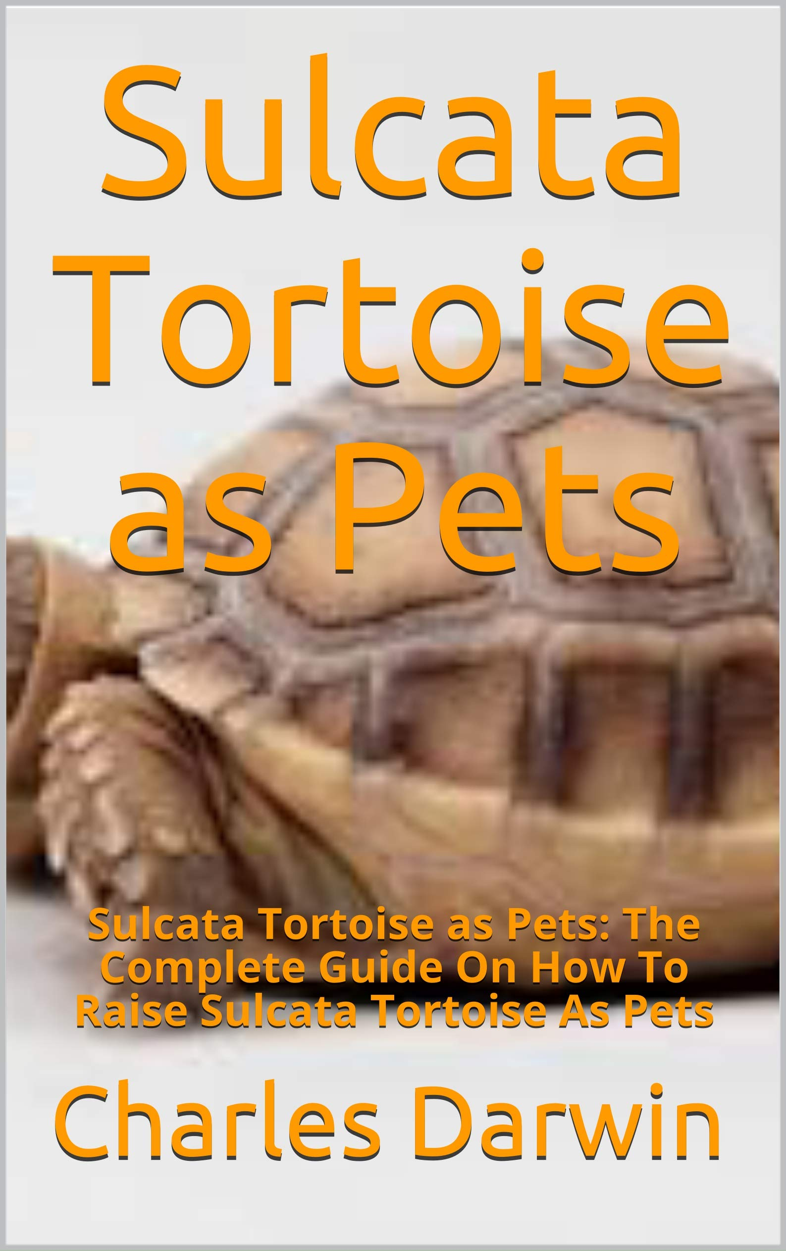 Sulcata Tortoise as Pets: Sulcata Tortoise as Pets: The Complete Guide On How To Raise Sulcata Tortoise As Pets