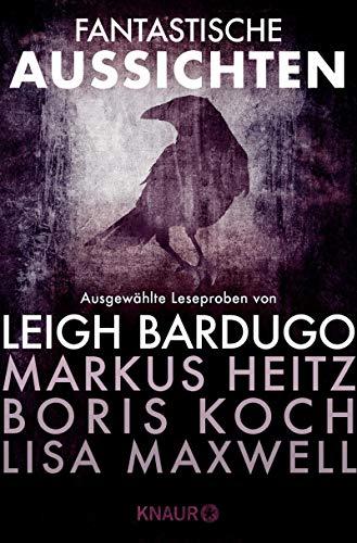 Fantastische Aussichten: Fantasy & Science Fiction bei Knaur: Ausgewählte Leseproben von Leigh Bardugo, Markus Heitz, Boris Koch, Lisa Maxwell u.v.m.