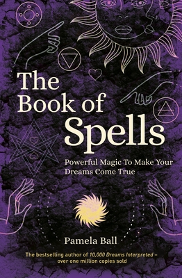 The Book of Spells: Powerful Magic to Make Your Dreams Come True
