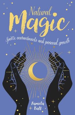 Natural Magic: Spells, Enchantments and Personal Growth