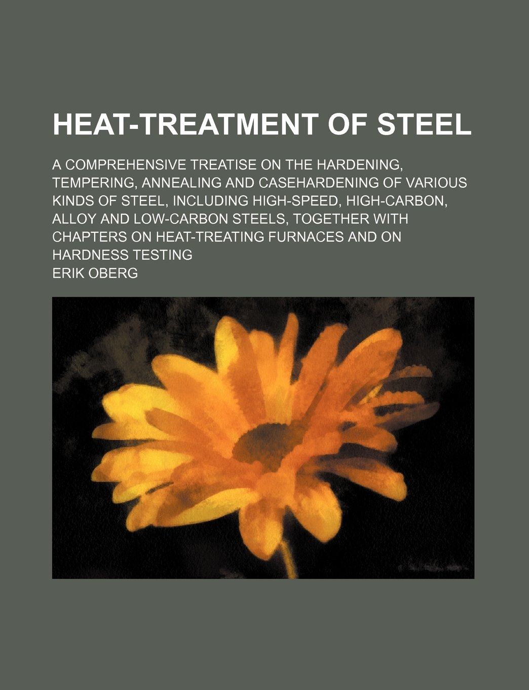 Heat-Treatment of Steel; A Comprehensive Treatise on the Hardening, Tempering, Annealing and Casehardening of Various Kinds of Steel, Including High-S