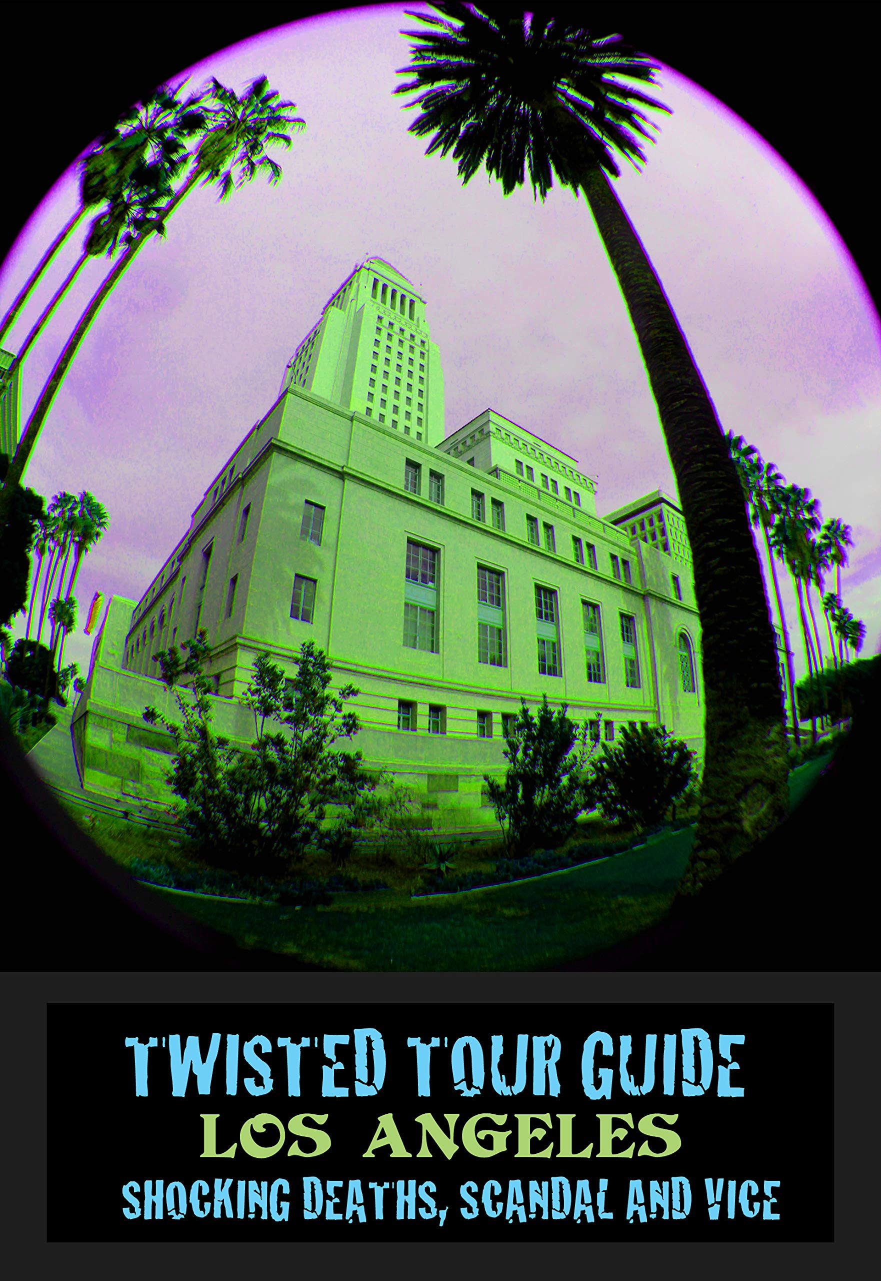 TWISTED TOUR GUIDE TO LOS ANGELES: Shocking Deaths, Scandals and Vice (Twisted Tour Guides Book 4)