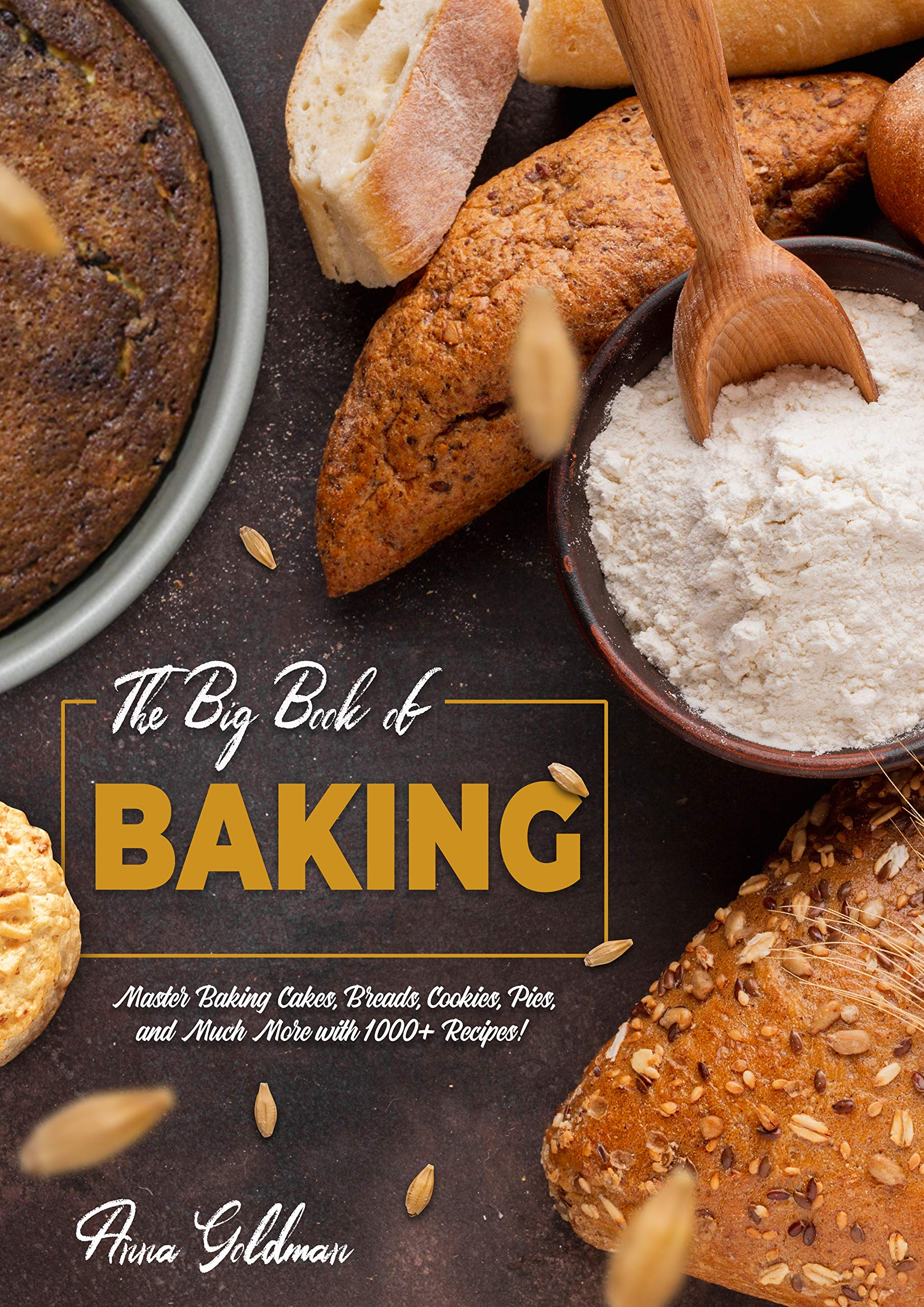 The Big Book of Baking: Master Baking Cakes, Breads, Cookies, Pies, and Much More with 1000+ Recipes! (Baking Cookbook 8)