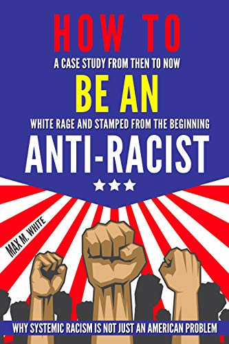 How to Be an Anti-Racist: A Case Study from Then to Now   White Rage and Stamped from the Beginning   Why Systemic Racism is Not Just an American Problem