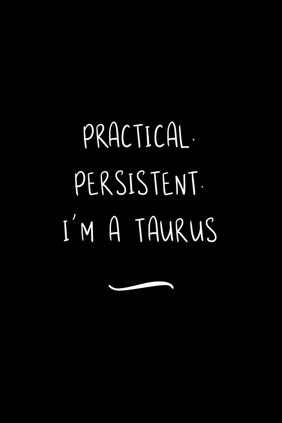 Practical. Persistent. I'm a Taurus: Funny Office Notebook/Journal For Women/Men/Coworkers/Boss/Business Woman/Funny office work desk humor/ Stress Relief Anger Management Journal(6x9 inch)