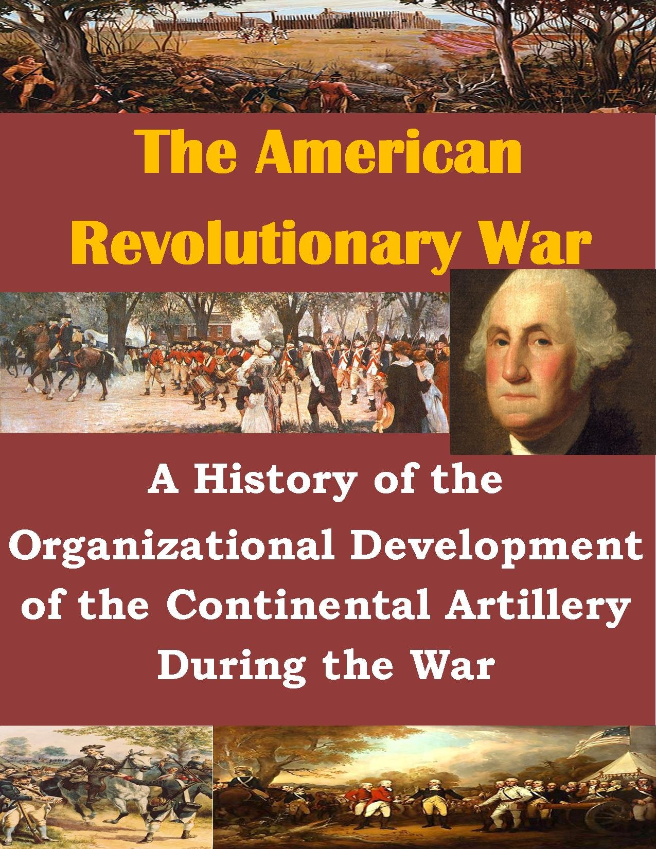 A History of the Organizational Development of the Continental Artillery During the War (The American Revolutionary War Book 1)