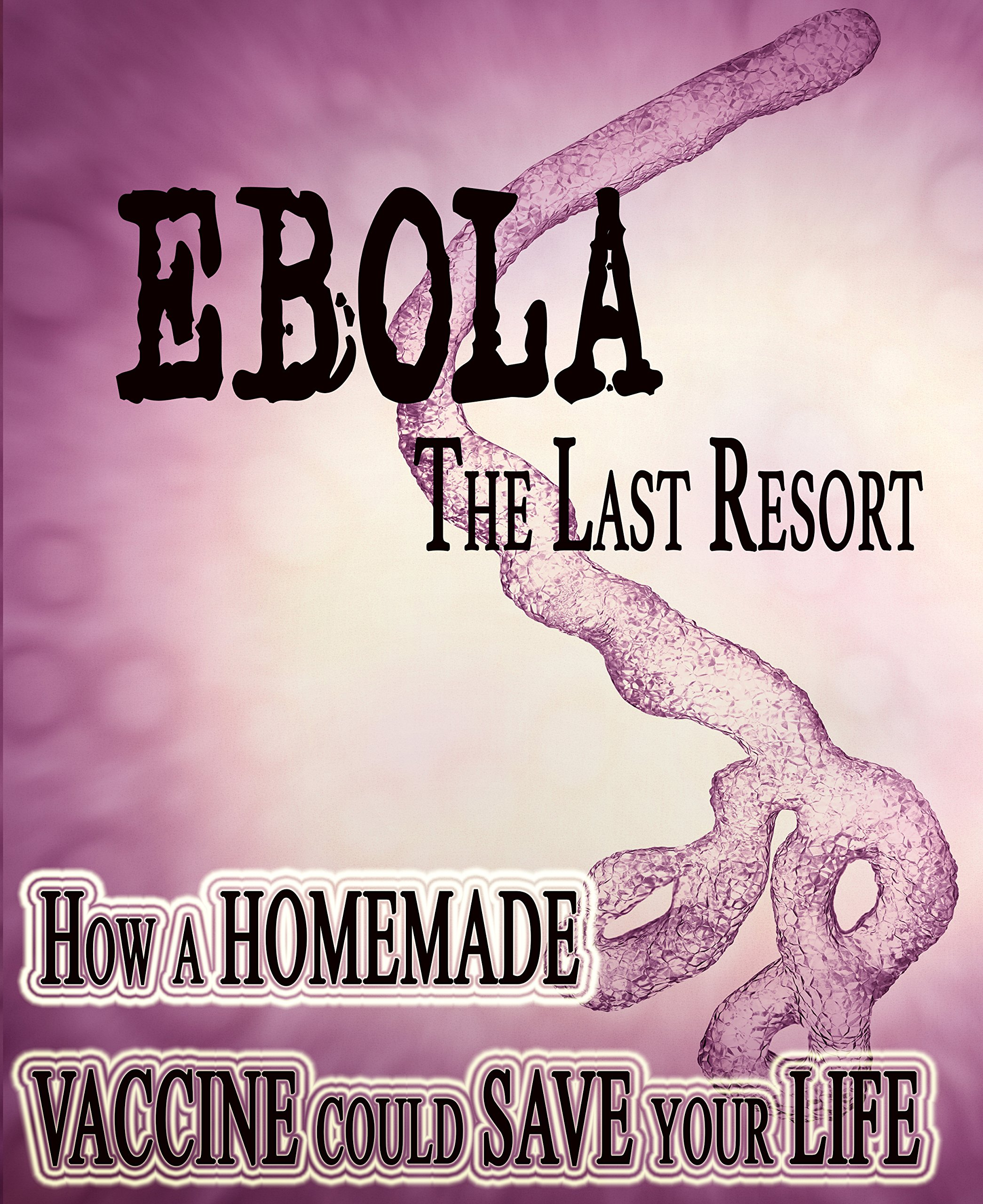 EBOLA: A Last Resort: How A Homemade Vaccine Could Save Your Life