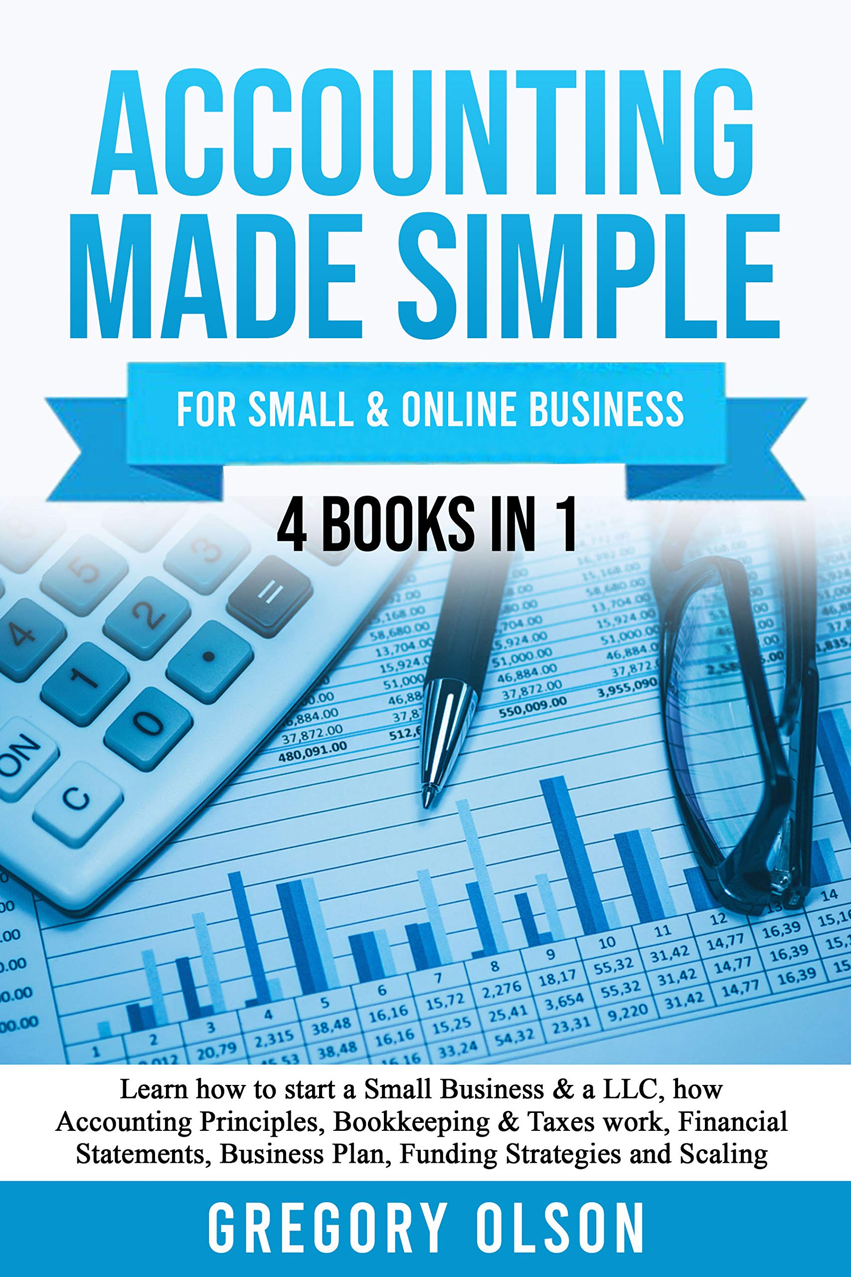 ACCOUNTING MADE SIMPLE: Learn how to start a Small Business & a LLC, how Accounting Principles, Bookkeeping & Taxes work, Financial Statements, Business Plan, Funding Strategies and Scaling