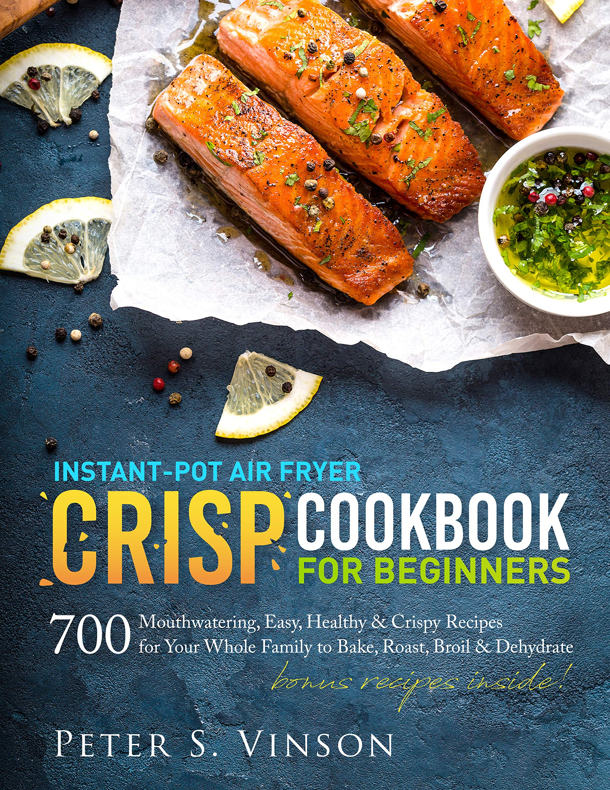 Instant-Pot Air Fryer Crisp Cookbook for Beginners: 700 Mouthwatering, Easy, Healthy and Crispy Recipes for your Whole Family to Bake, Roast, Broil and Dehydrate