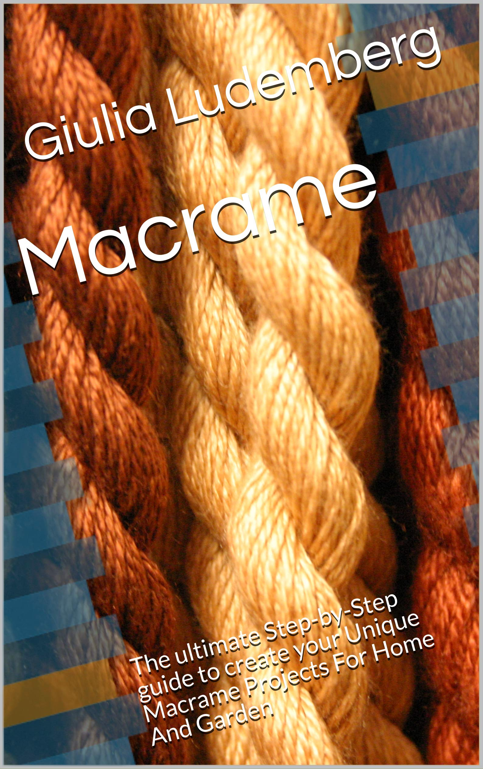 Macrame: The ultimate Step-by-Step guide to create your Unique Macrame Projects For Home And Garden