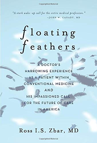 Floating Feathers: A Doctor's Harrowing Experience as a Patient Within Conventional Medicine --- and an Impassioned Call for the Future of Care in America