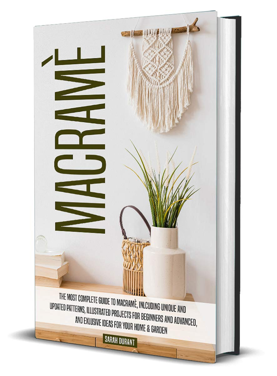 Macramè: The Most Complete Guide to Macramè, Inlcuding Unique and Updated Patterns, Illustrated Projects for Beginners and Advanced, and Exlusive Ideas for Your Home & Garden